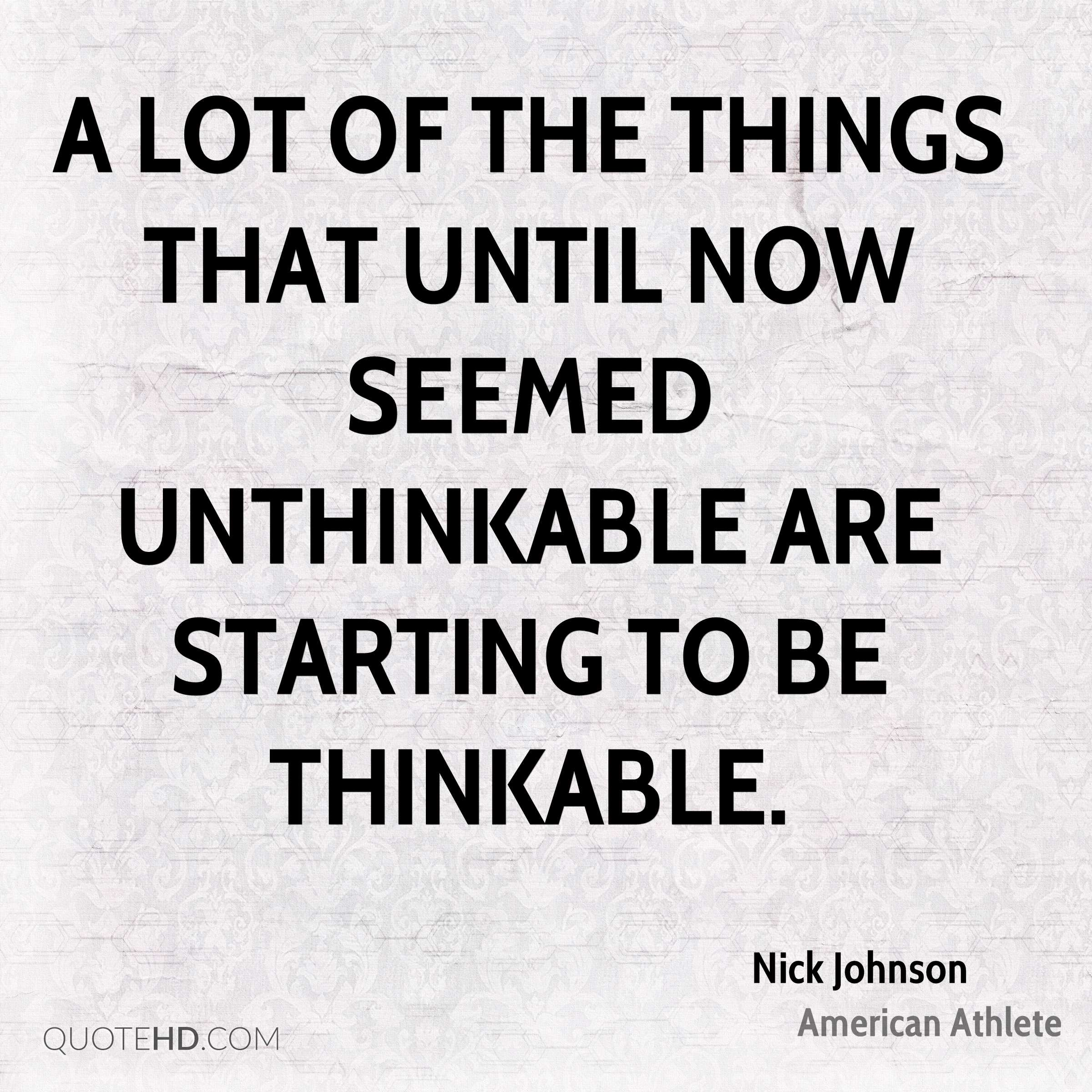 A lot of the things that until now seemed unthinkable are starting to be thinkable.