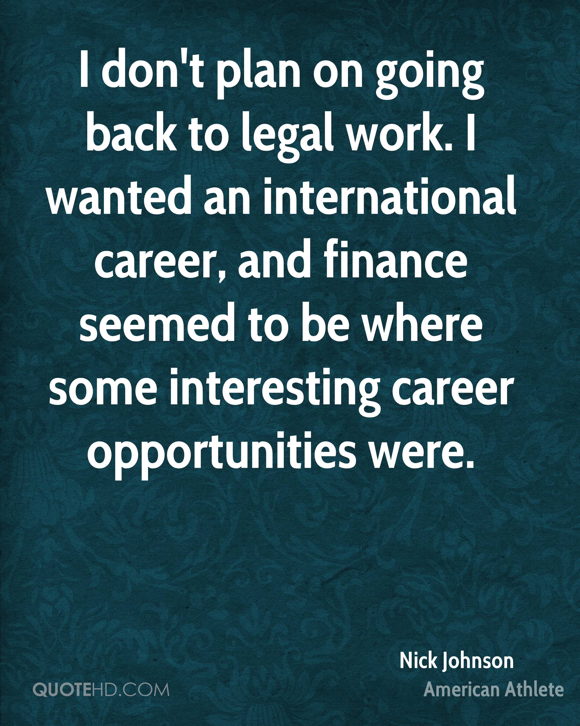 I don't plan on going back to legal work. I wanted an international career, and finance seemed to be where some interesting career opportunities were.