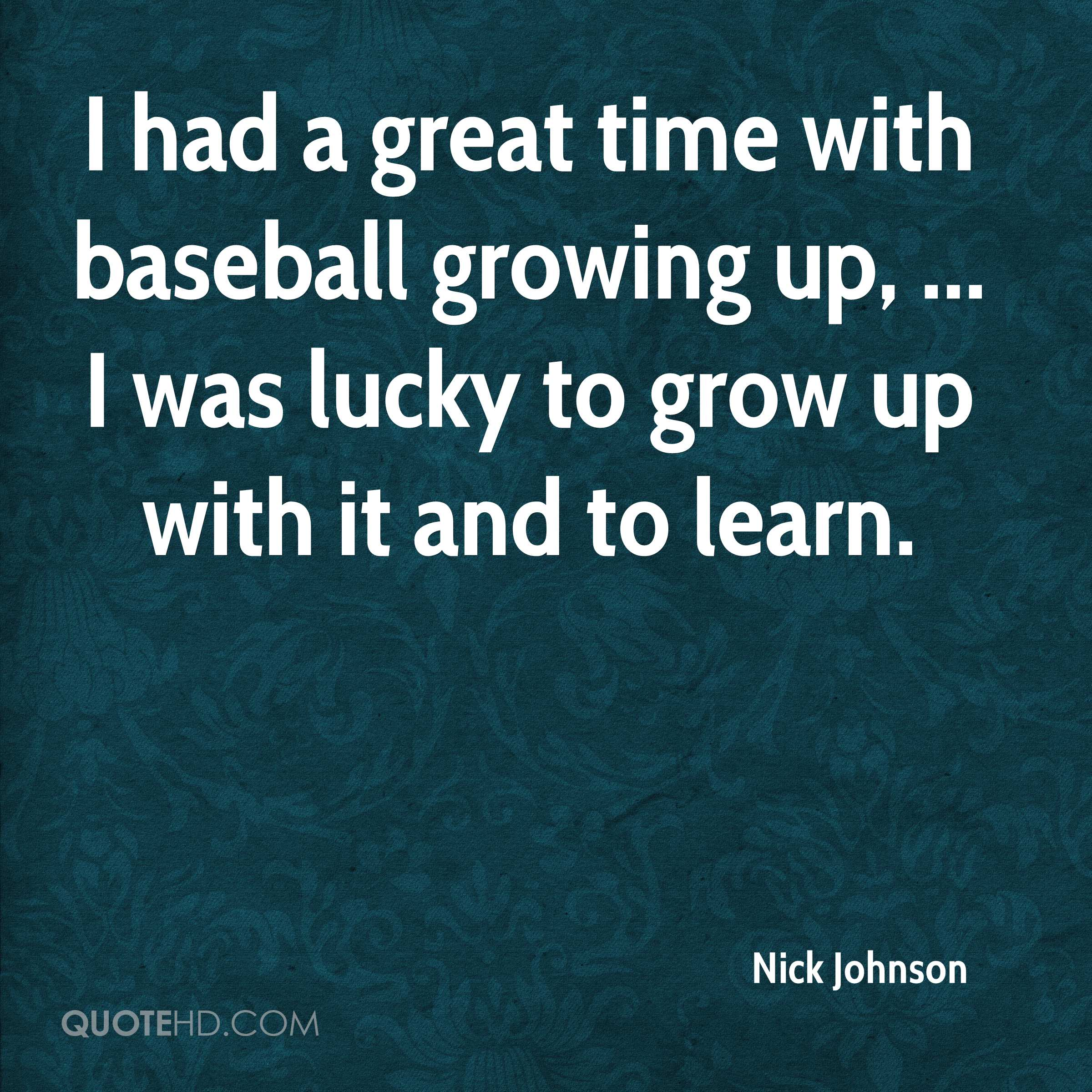I had a great time with baseball growing up, ... I was lucky to grow up with it and to learn.