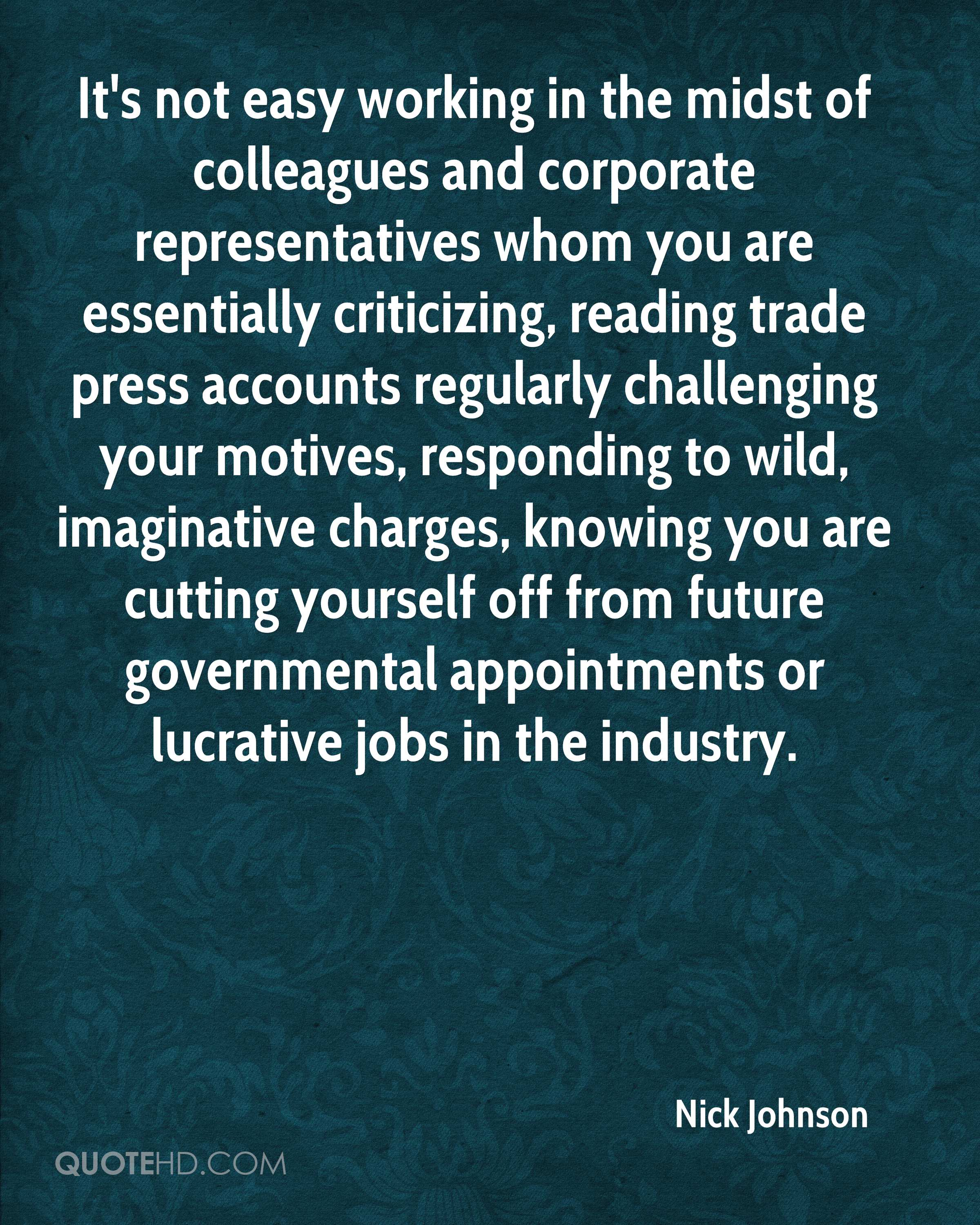 It's not easy working in the midst of colleagues and corporate representatives whom you are essentially criticizing, reading trade press accounts regularly challenging your motives, responding to wild, imaginative charges, knowing you are cutting yourself off from future governmental appointments or lucrative jobs in the industry.