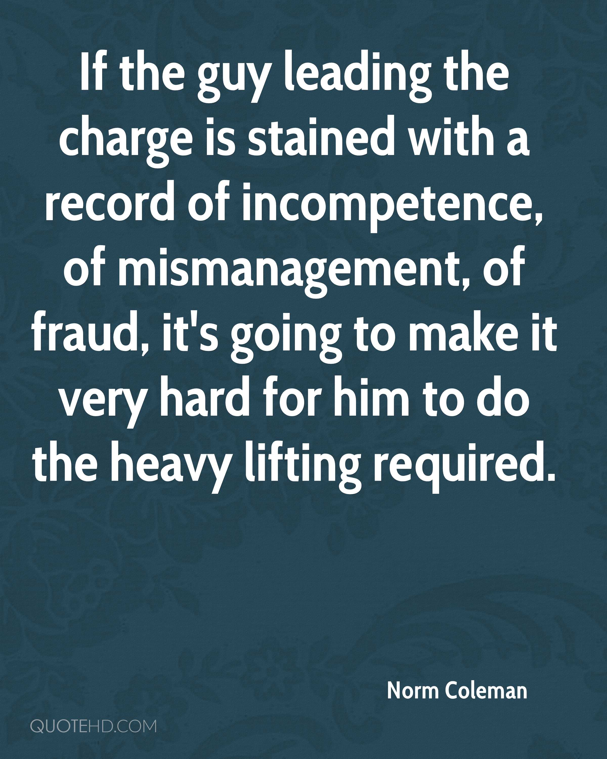 If the guy leading the charge is stained with a record of incompetence, of mismanagement, of fraud, it's going to make it very hard for him to do the heavy lifting required.