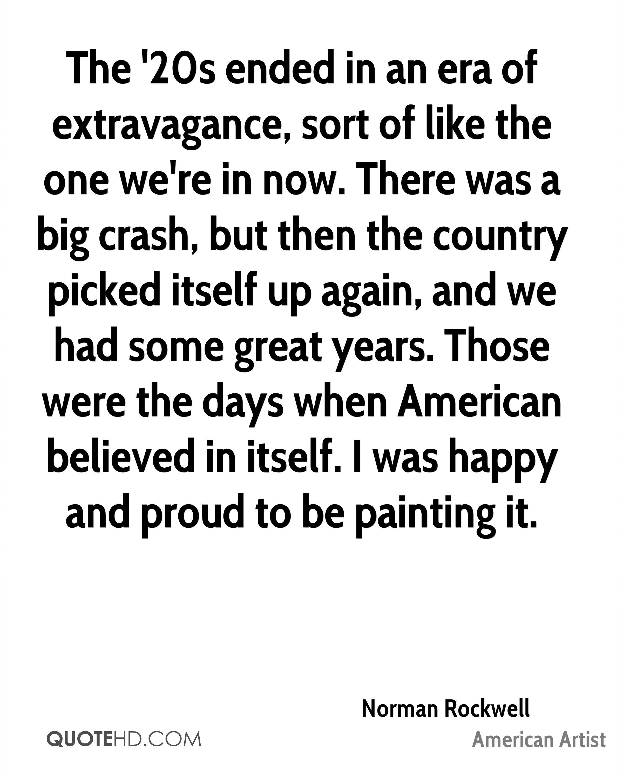 The '20s ended in an era of extravagance, sort of like the one we're in now. There was a big crash, but then the country picked itself up again, and we had some great years. Those were the days when American believed in itself. I was happy and proud to be painting it.