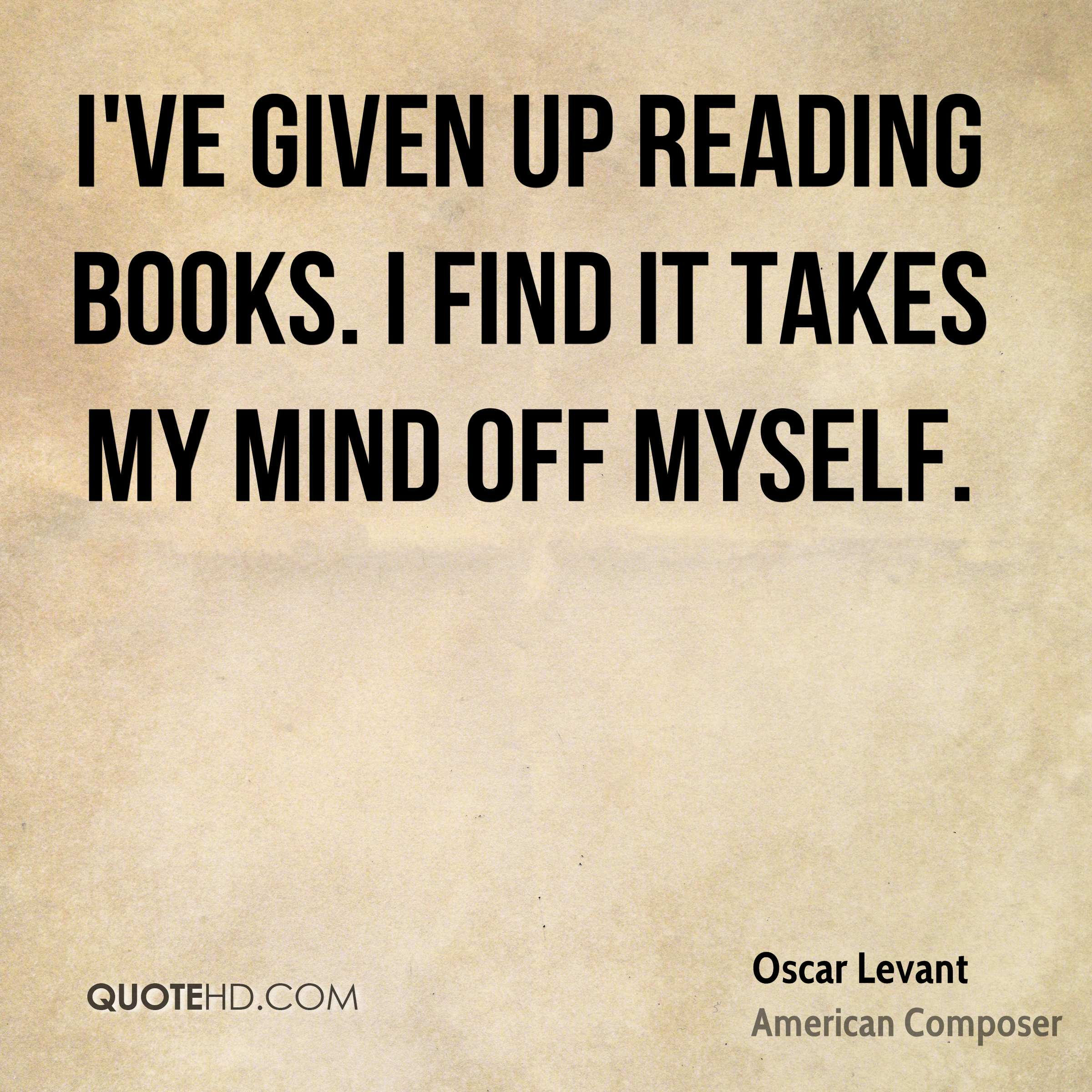 I've given up reading books. I find it takes my mind off myself.