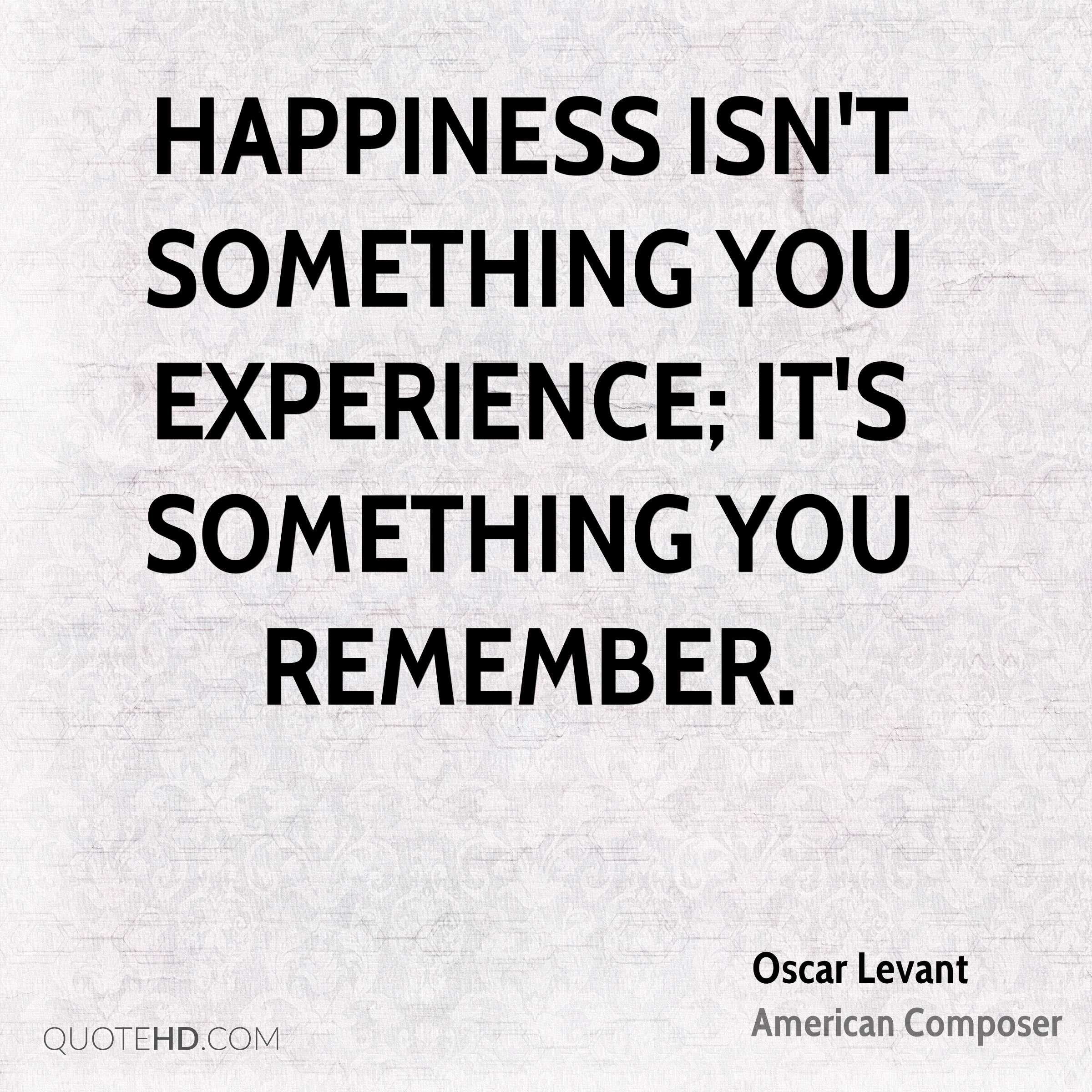 Happiness isn't something you experience; it's something you remember.