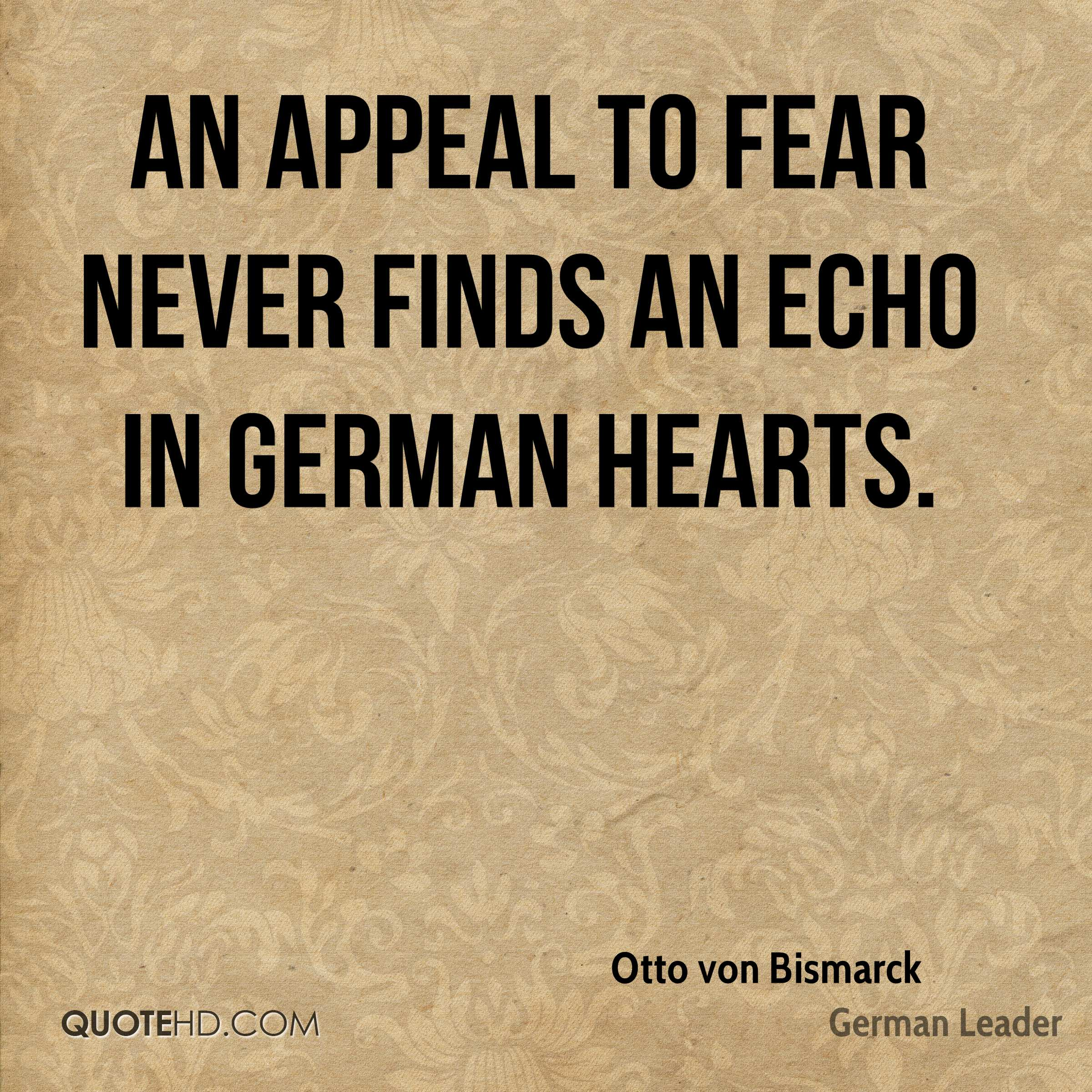 An appeal to fear never finds an echo in German hearts.