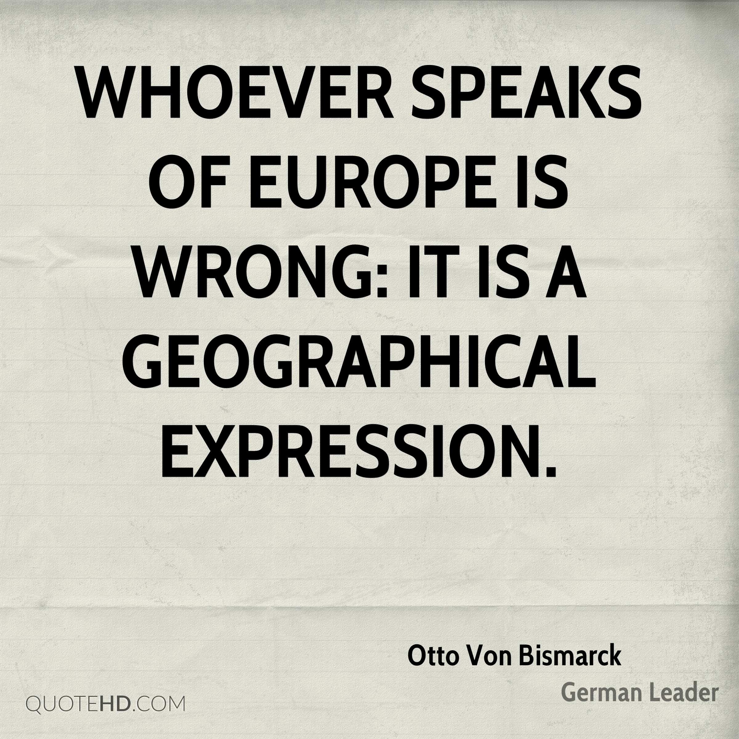 Whoever speaks of Europe is wrong: it is a geographical expression.