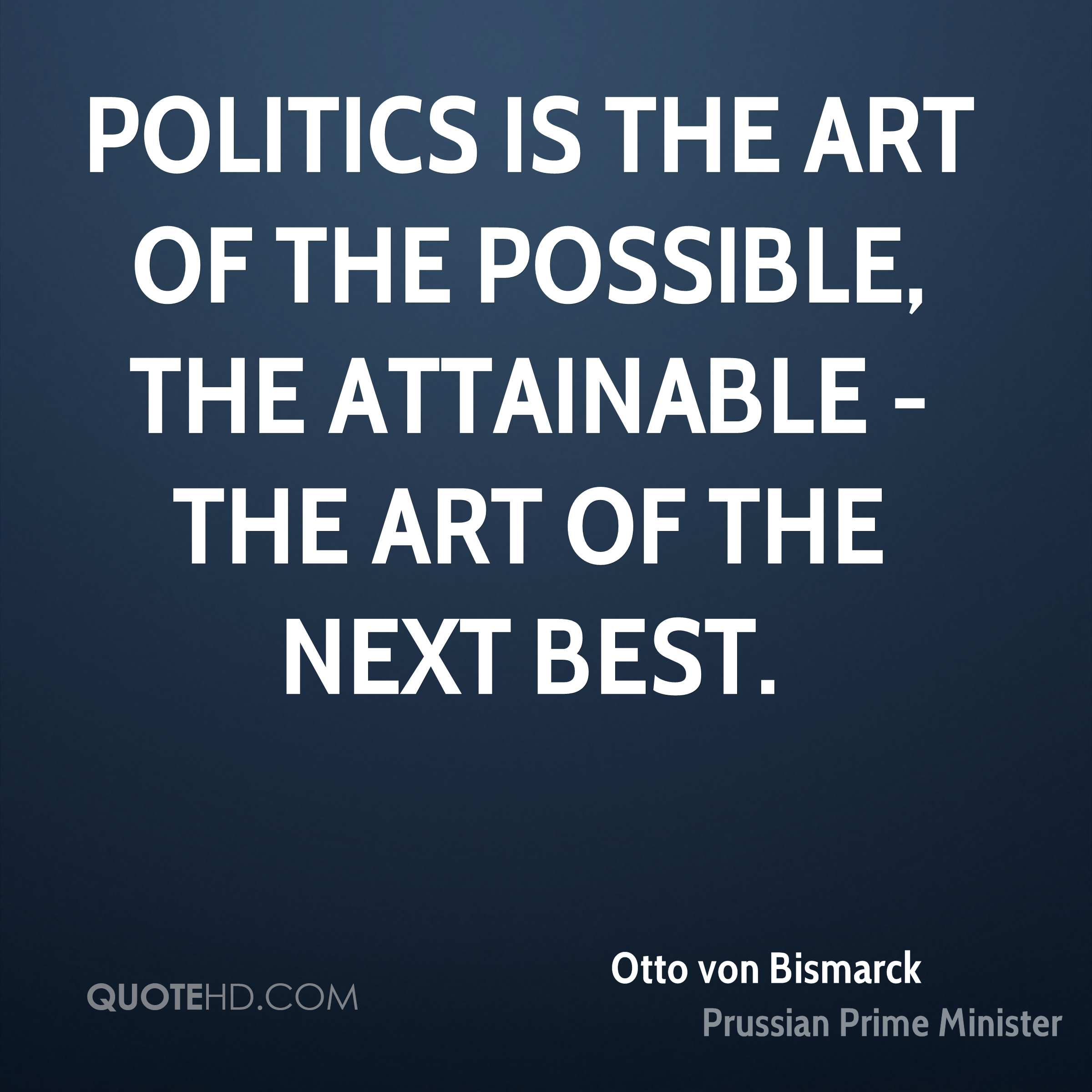 Politics is the art of the possible, the attainable - the art of the next best.