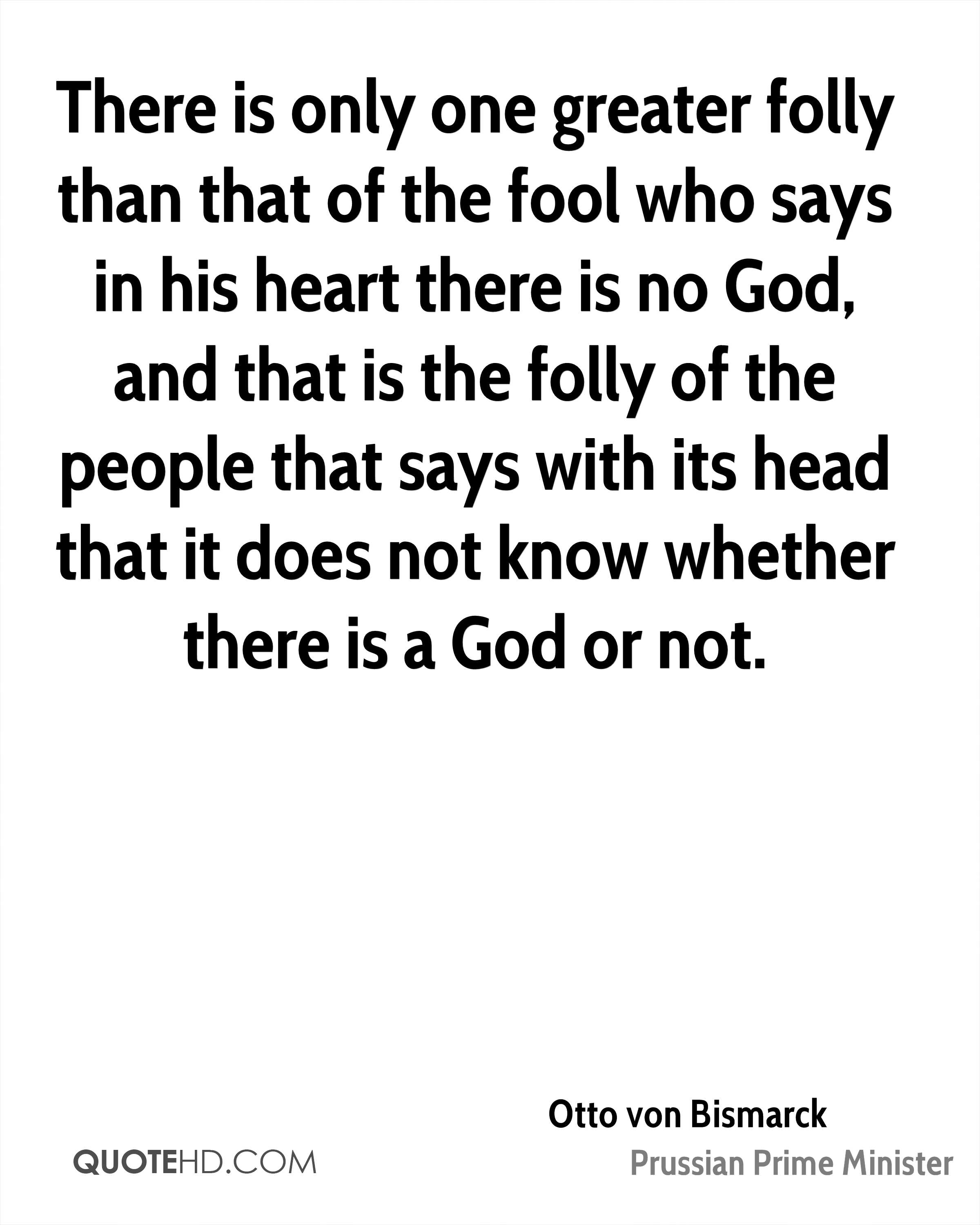 There is only one greater folly than that of the fool who says in his heart there is no God, and that is the folly of the people that says with its head that it does not know whether there is a God or not.