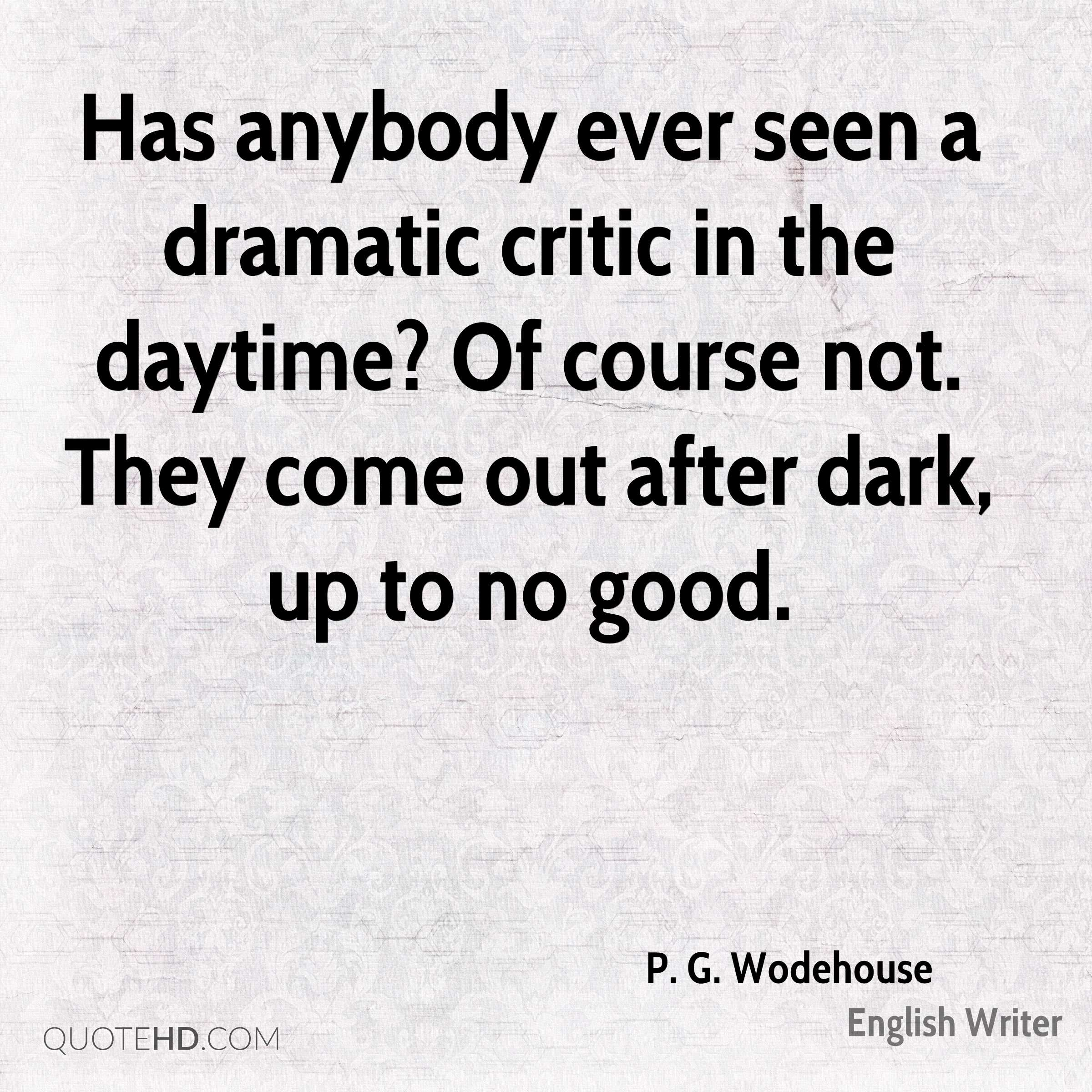 Has anybody ever seen a dramatic critic in the daytime? Of course not. They come out after dark, up to no good.