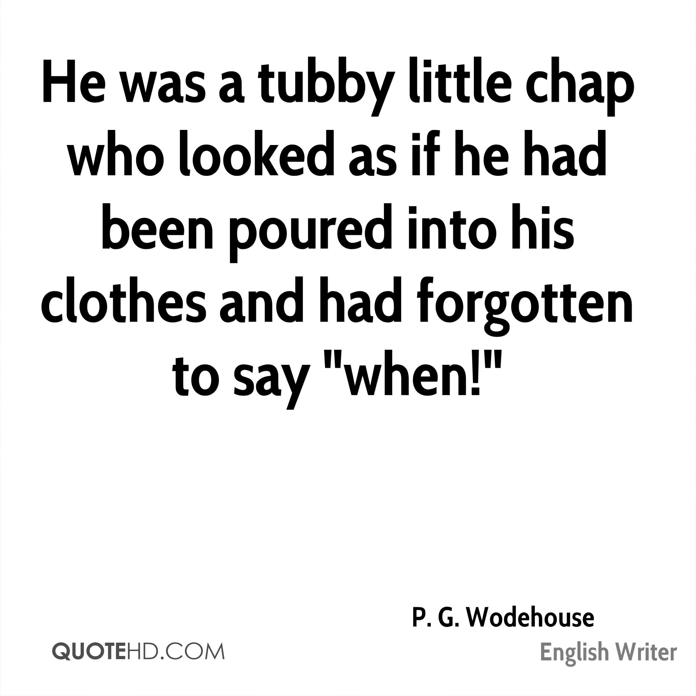 """He was a tubby little chap who looked as if he had been poured into his clothes and had forgotten to say """"when!"""""""