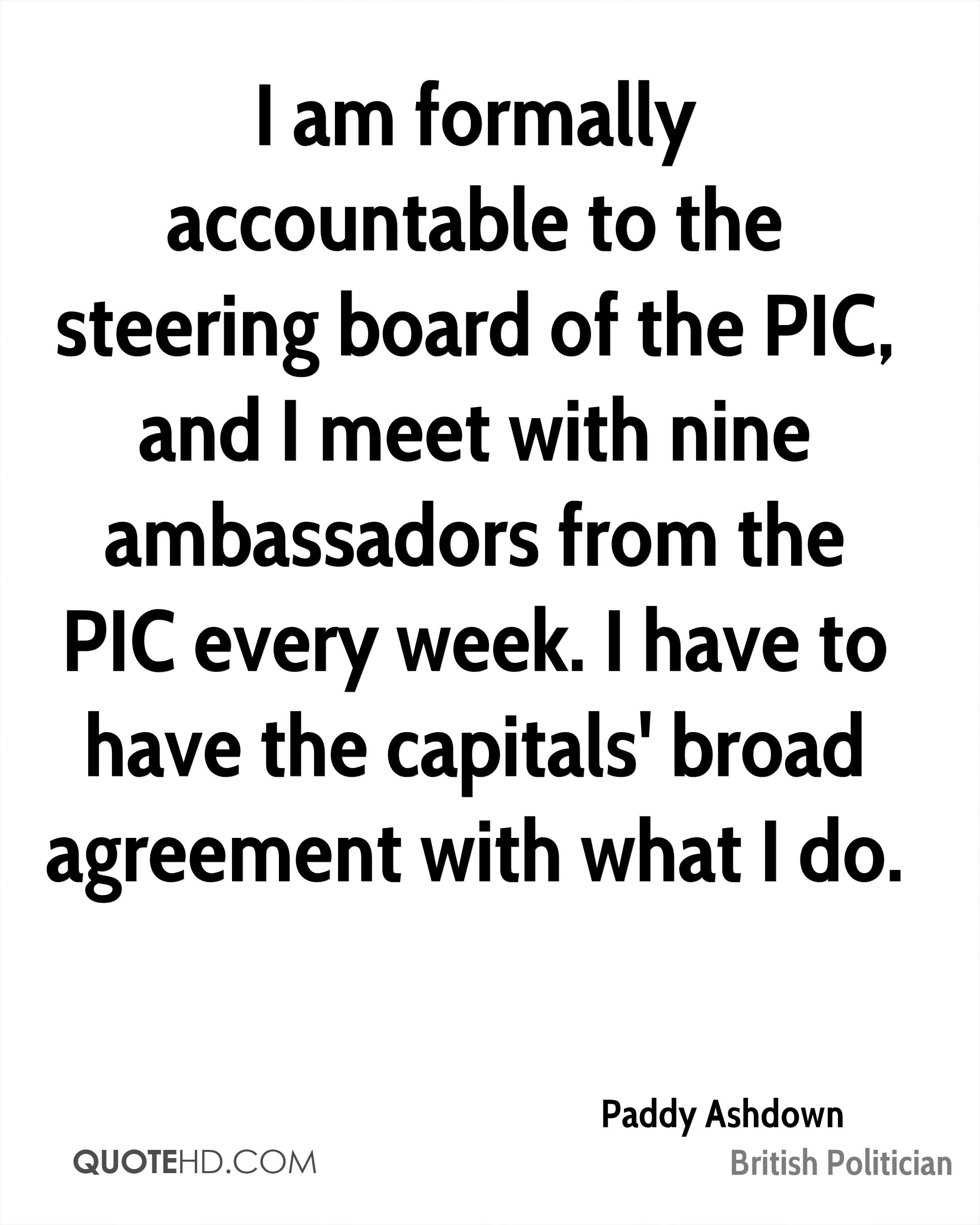 I am formally accountable to the steering board of the PIC, and I meet with nine ambassadors from the PIC every week. I have to have the capitals' broad agreement with what I do.