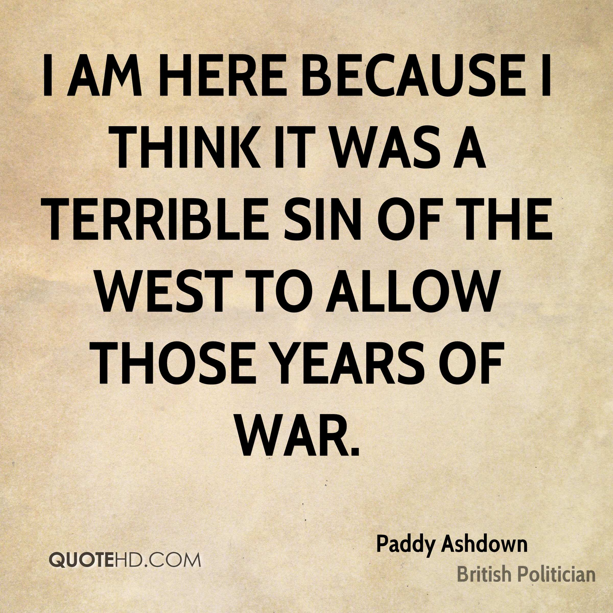 I am here because I think it was a terrible sin of the west to allow those years of war.
