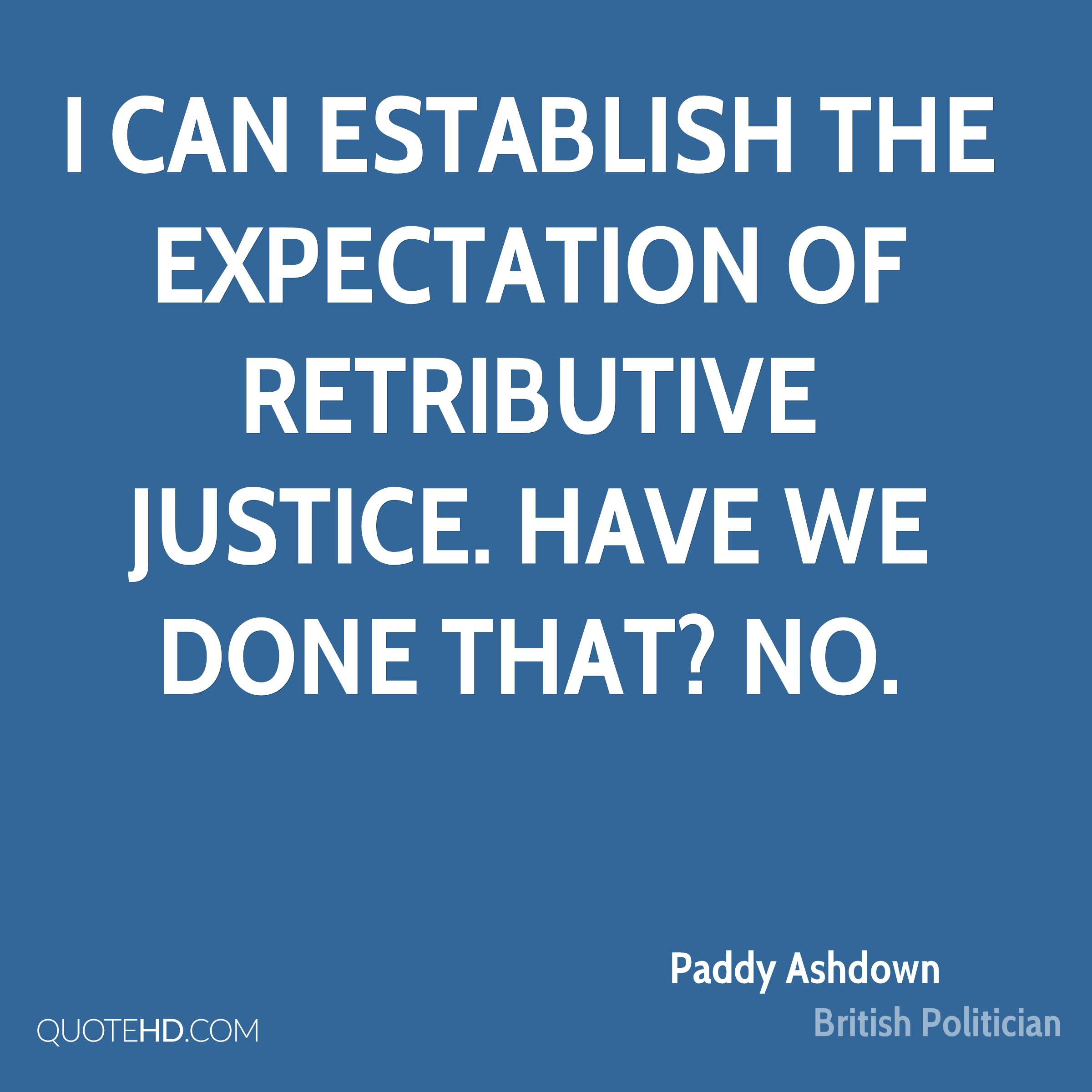 I can establish the expectation of retributive justice. Have we done that? No.