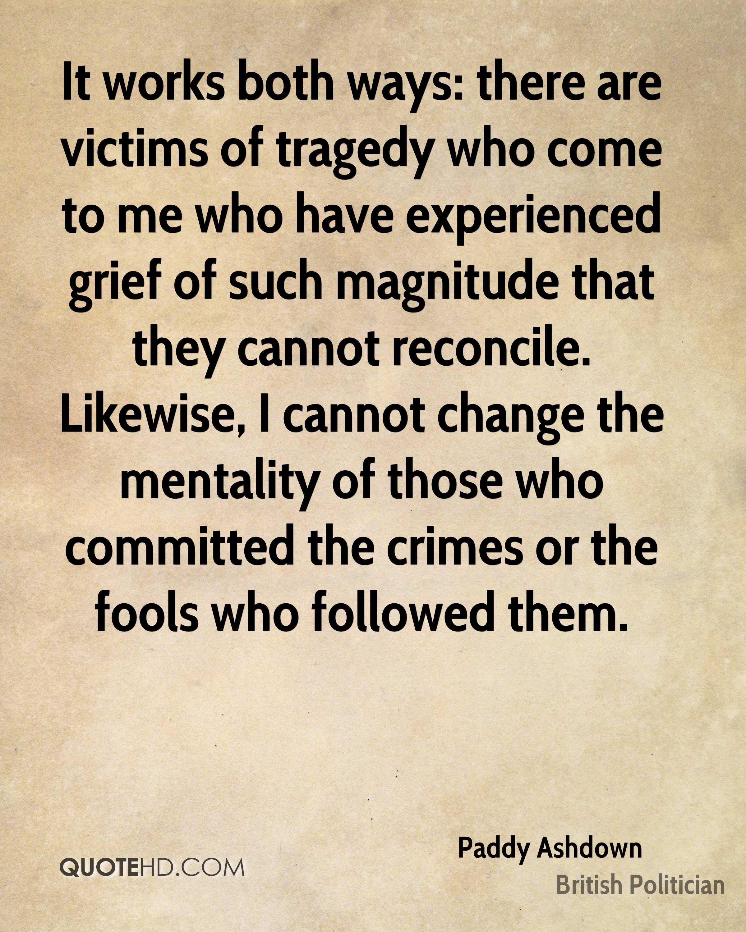 It works both ways: there are victims of tragedy who come to me who have experienced grief of such magnitude that they cannot reconcile. Likewise, I cannot change the mentality of those who committed the crimes or the fools who followed them.