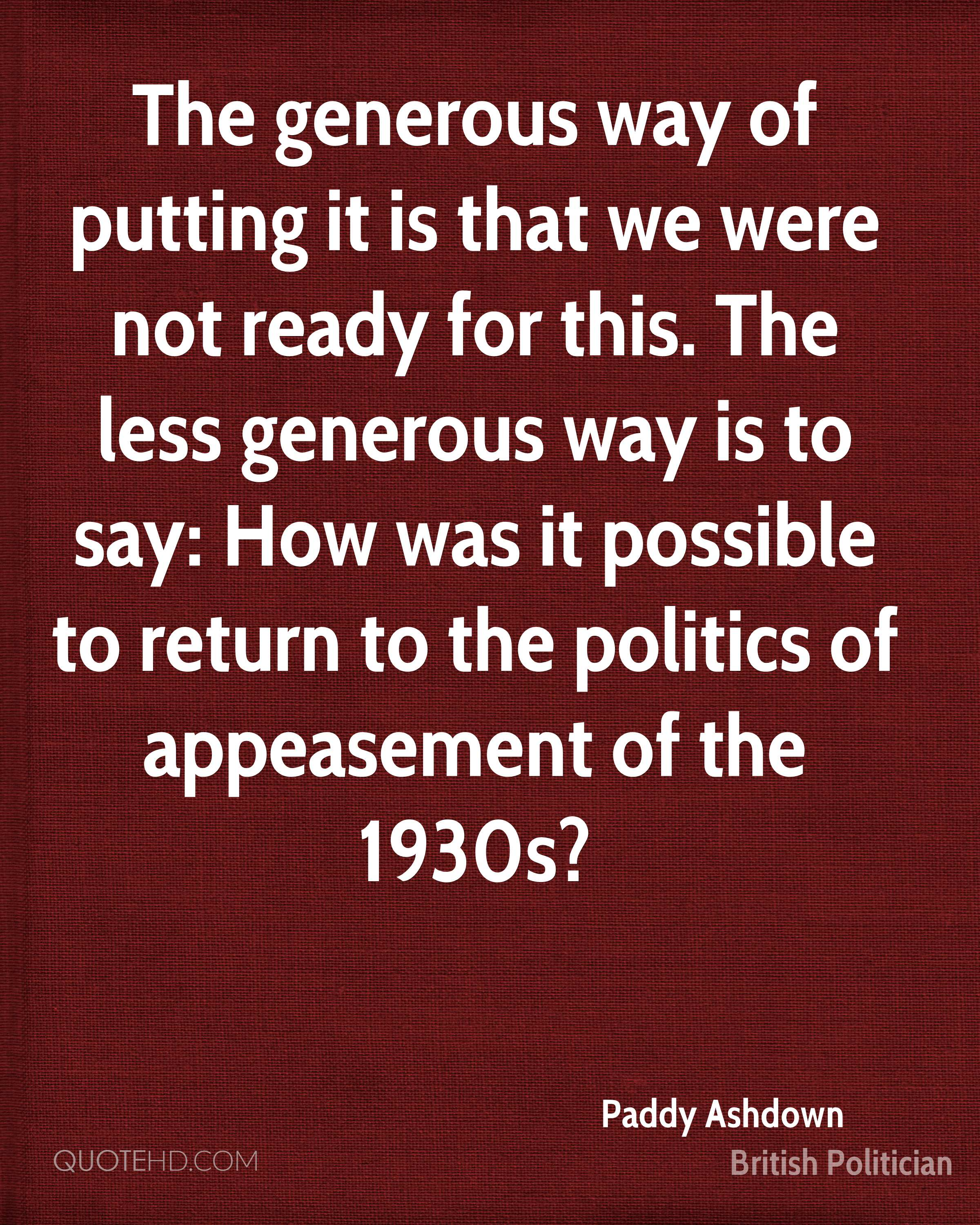 The generous way of putting it is that we were not ready for this. The less generous way is to say: How was it possible to return to the politics of appeasement of the 1930s?