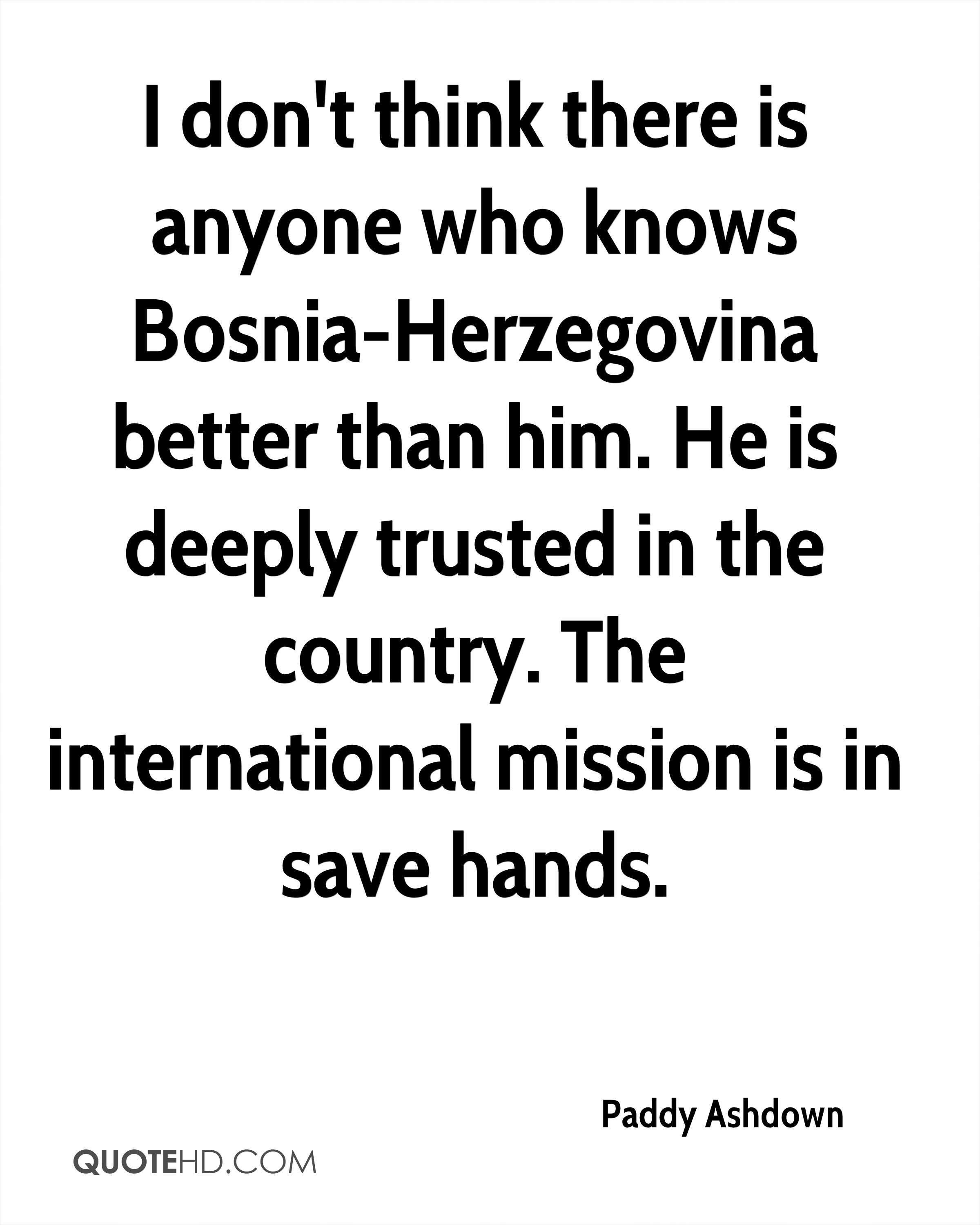 I don't think there is anyone who knows Bosnia-Herzegovina better than him. He is deeply trusted in the country. The international mission is in save hands.