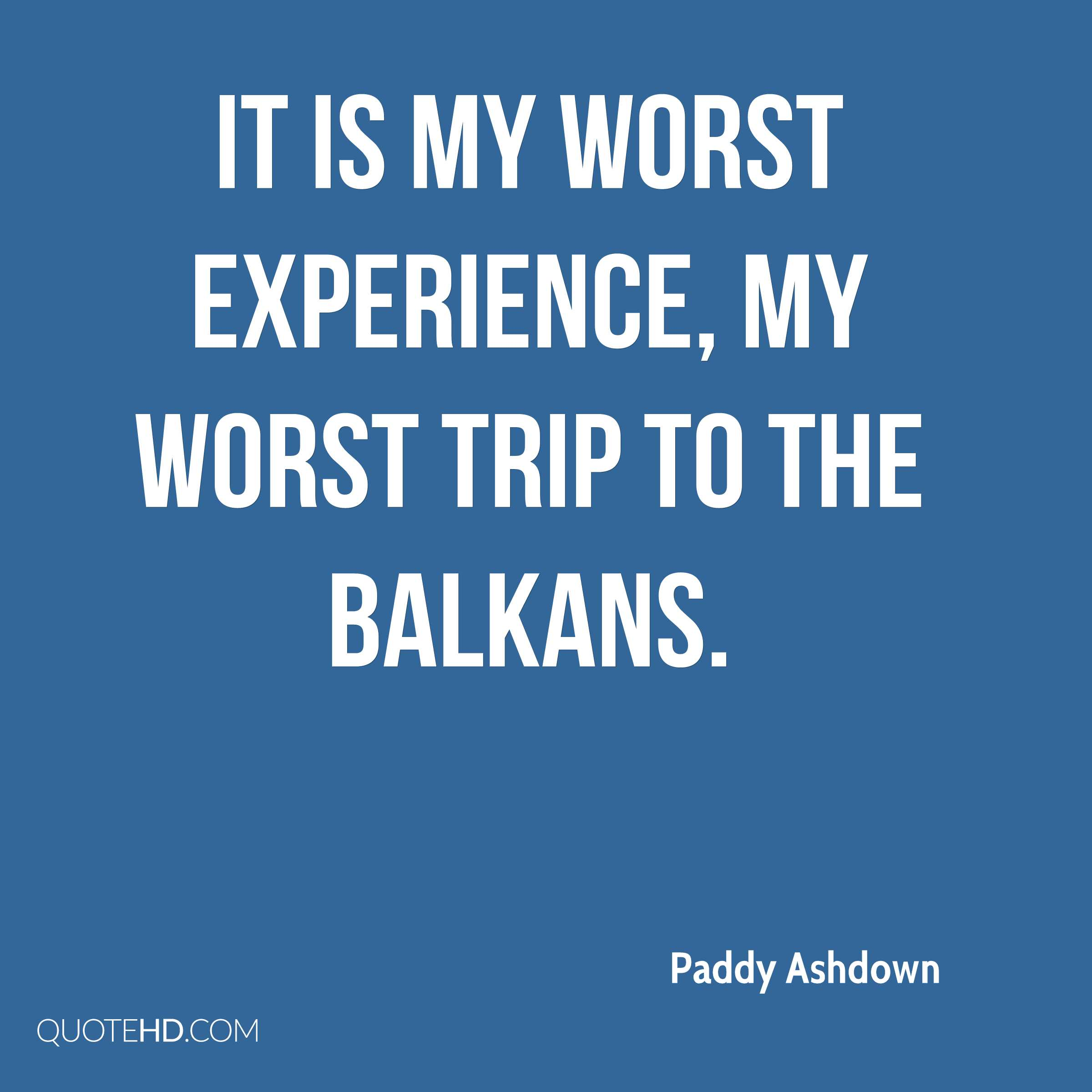 It is my worst experience, my worst trip to the Balkans.
