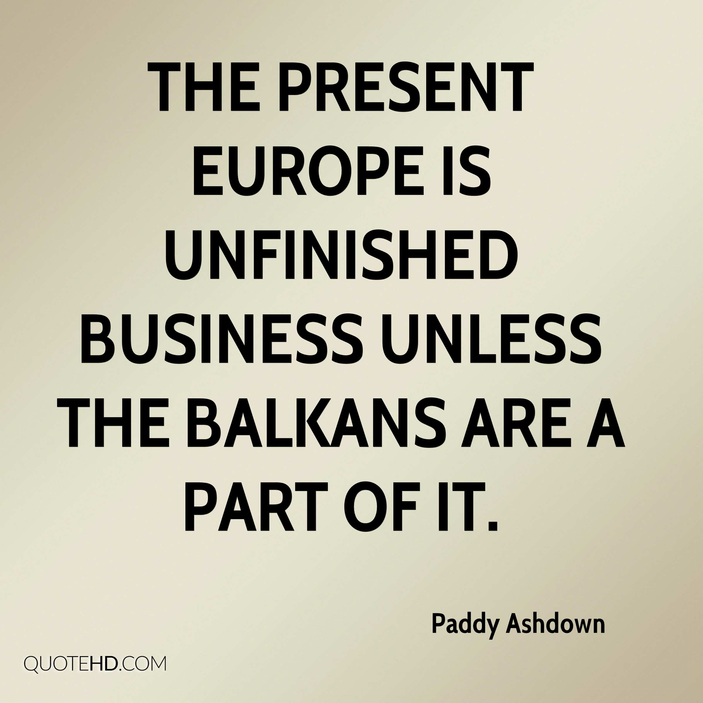 The present Europe is unfinished business unless the Balkans are a part of it.