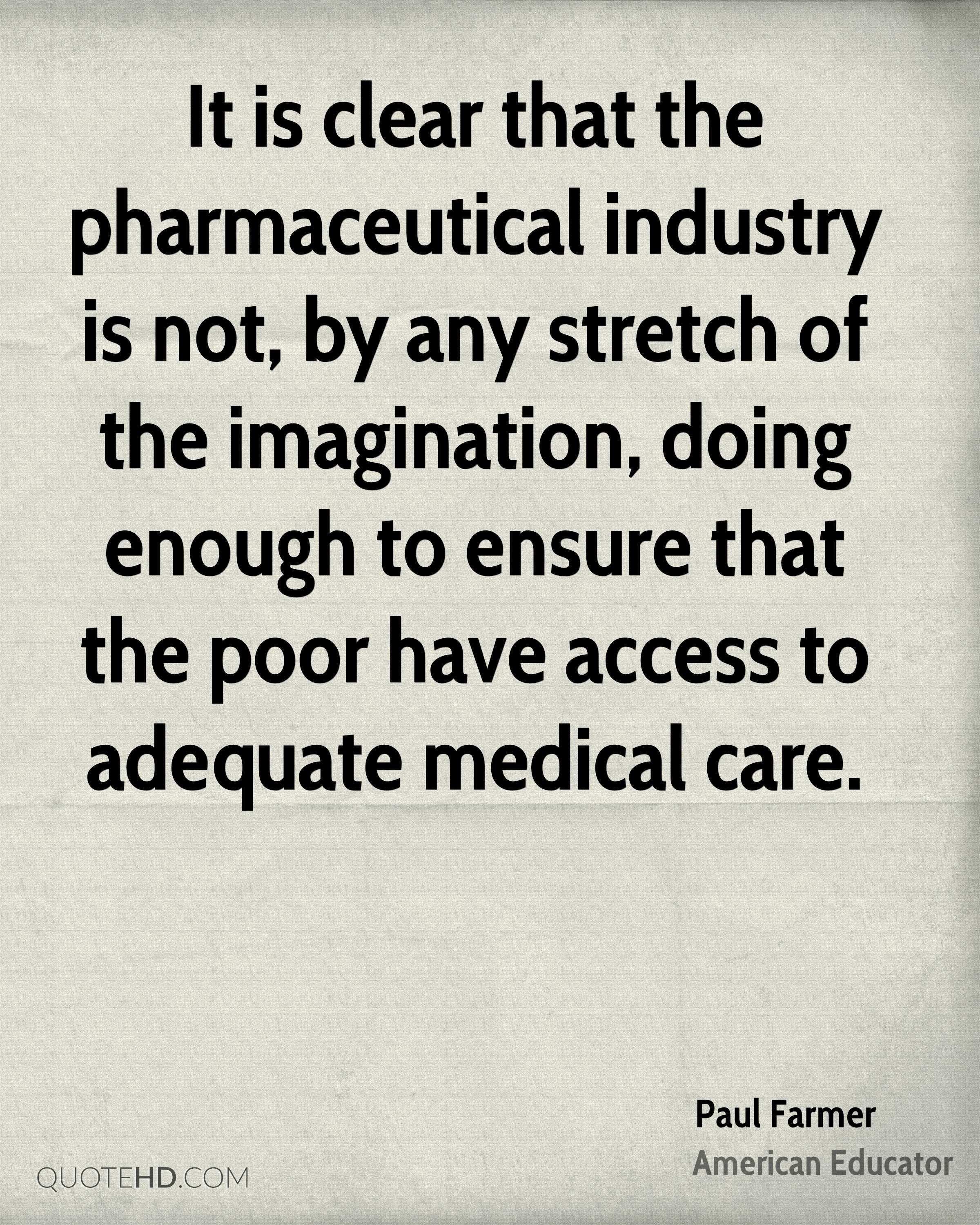 It is clear that the pharmaceutical industry is not, by any stretch of the imagination, doing enough to ensure that the poor have access to adequate medical care.