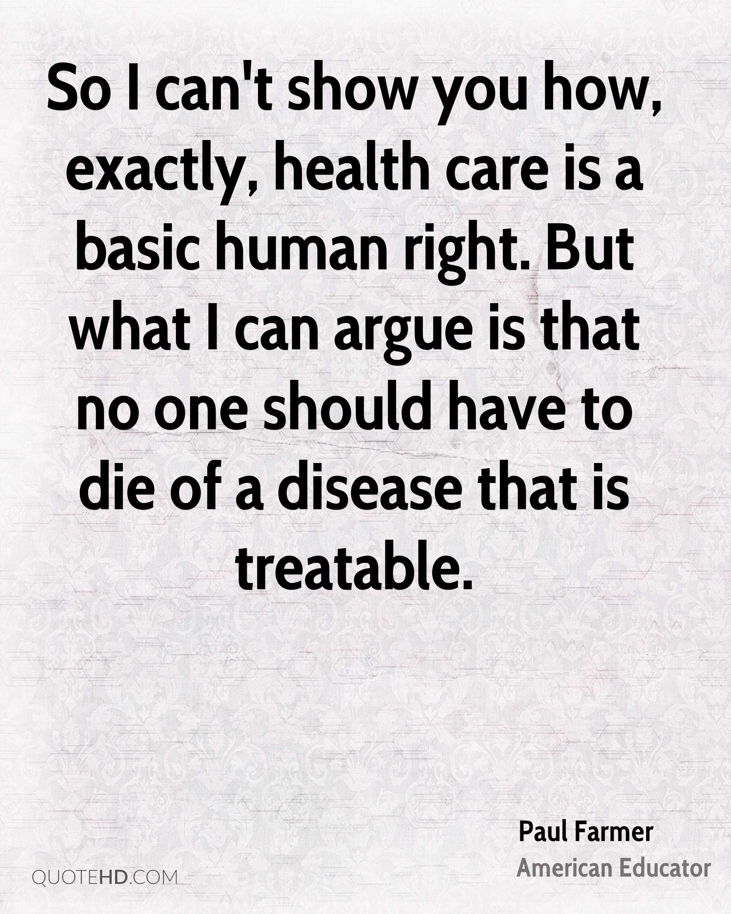 So I can't show you how, exactly, health care is a basic human right. But what I can argue is that no one should have to die of a disease that is treatable.