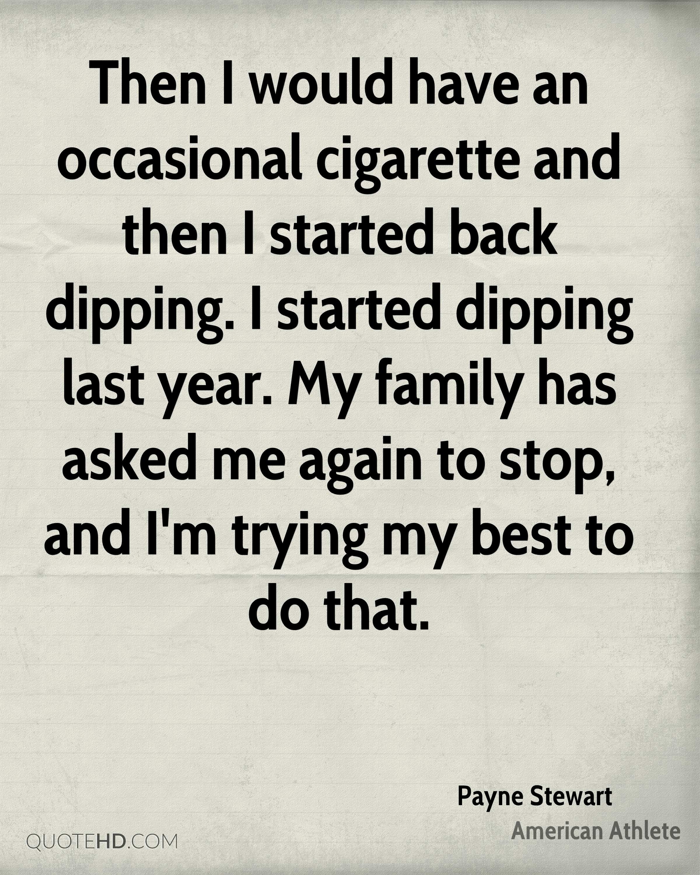 Then I would have an occasional cigarette and then I started back dipping. I started dipping last year. My family has asked me again to stop, and I'm trying my best to do that.