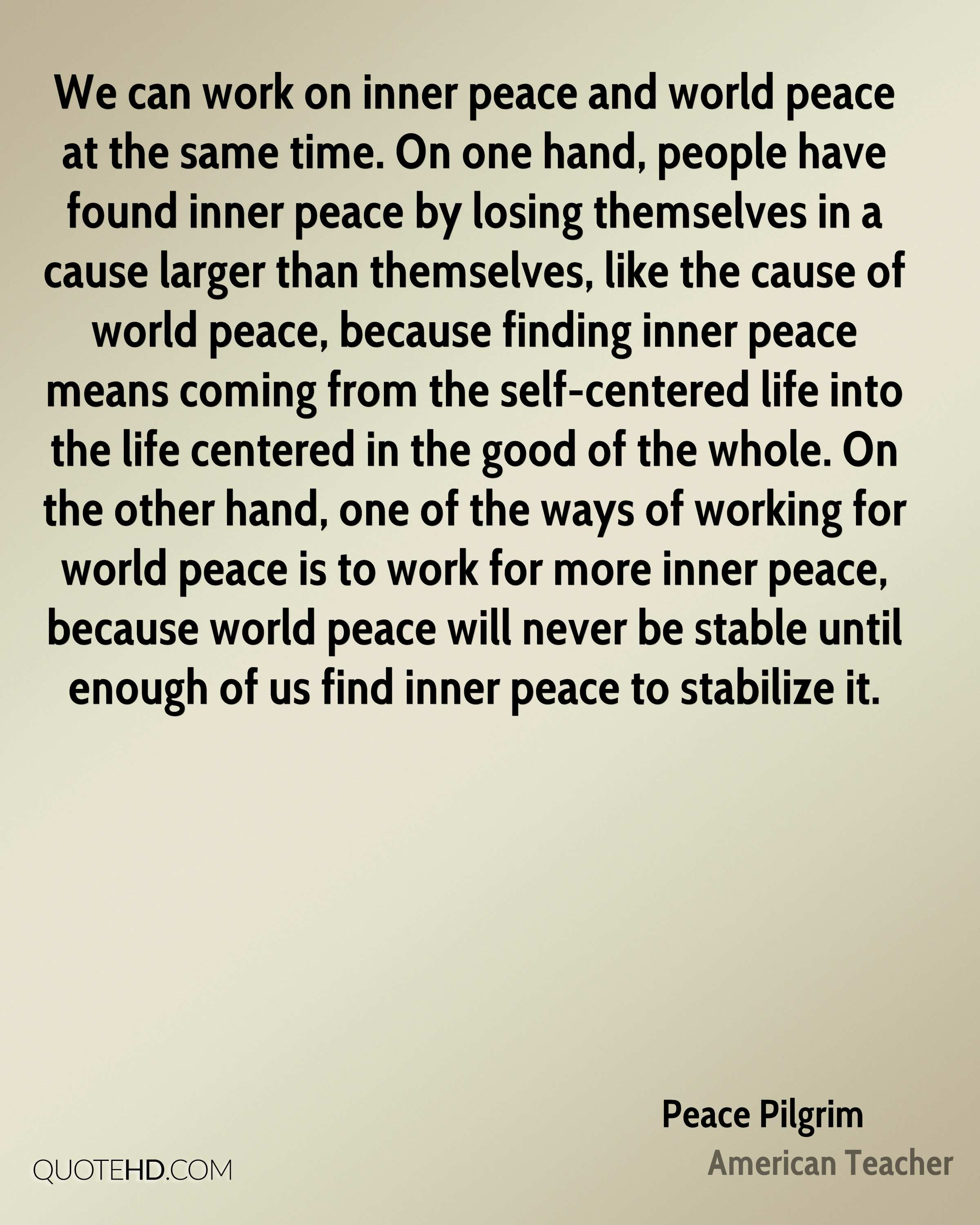 We can work on inner peace and world peace at the same time. On one hand, people have found inner peace by losing themselves in a cause larger than themselves, like the cause of world peace, because finding inner peace means coming from the self-centered life into the life centered in the good of the whole. On the other hand, one of the ways of working for world peace is to work for more inner peace, because world peace will never be stable until enough of us find inner peace to stabilize it.