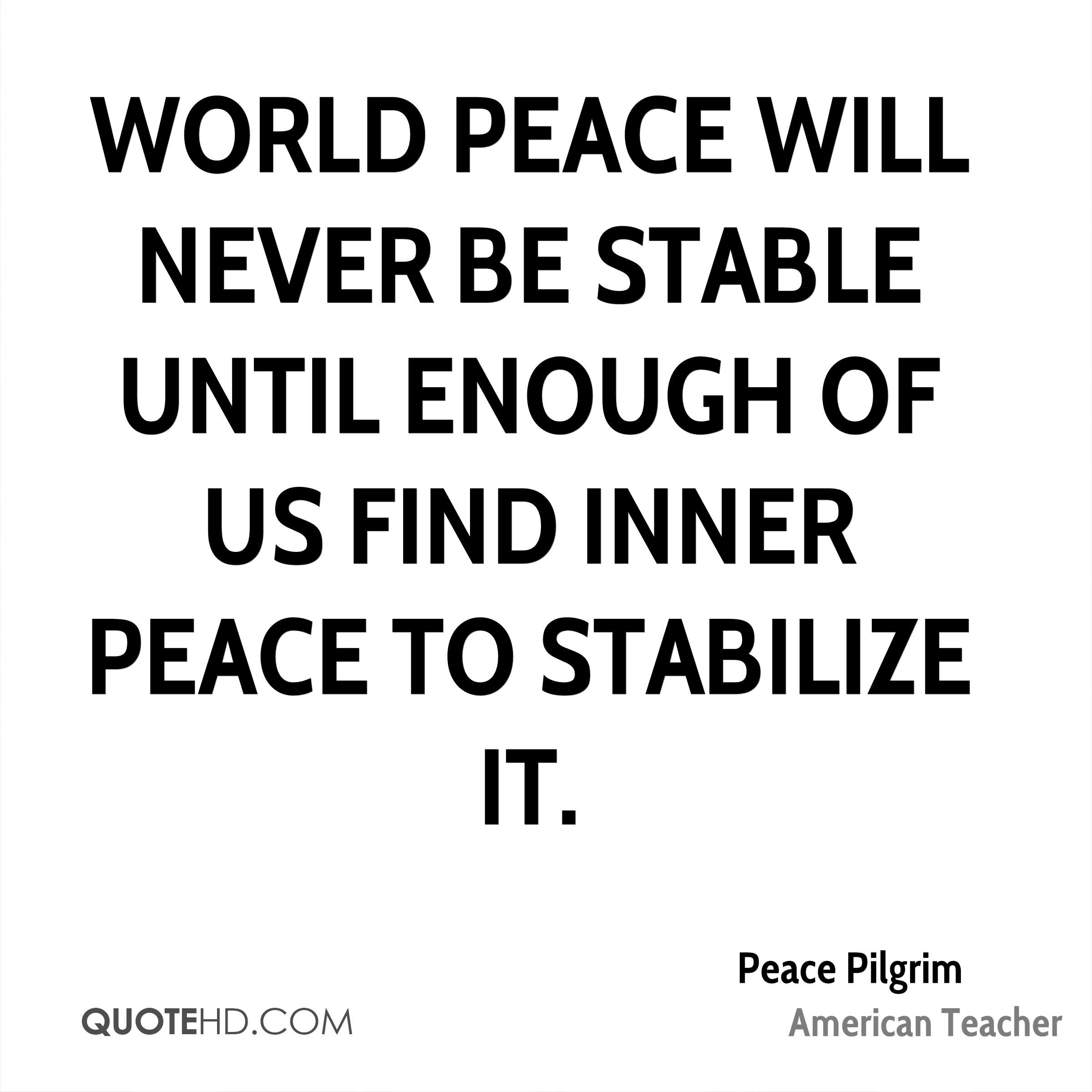 World peace will never be stable until enough of us find inner peace to stabilize it.
