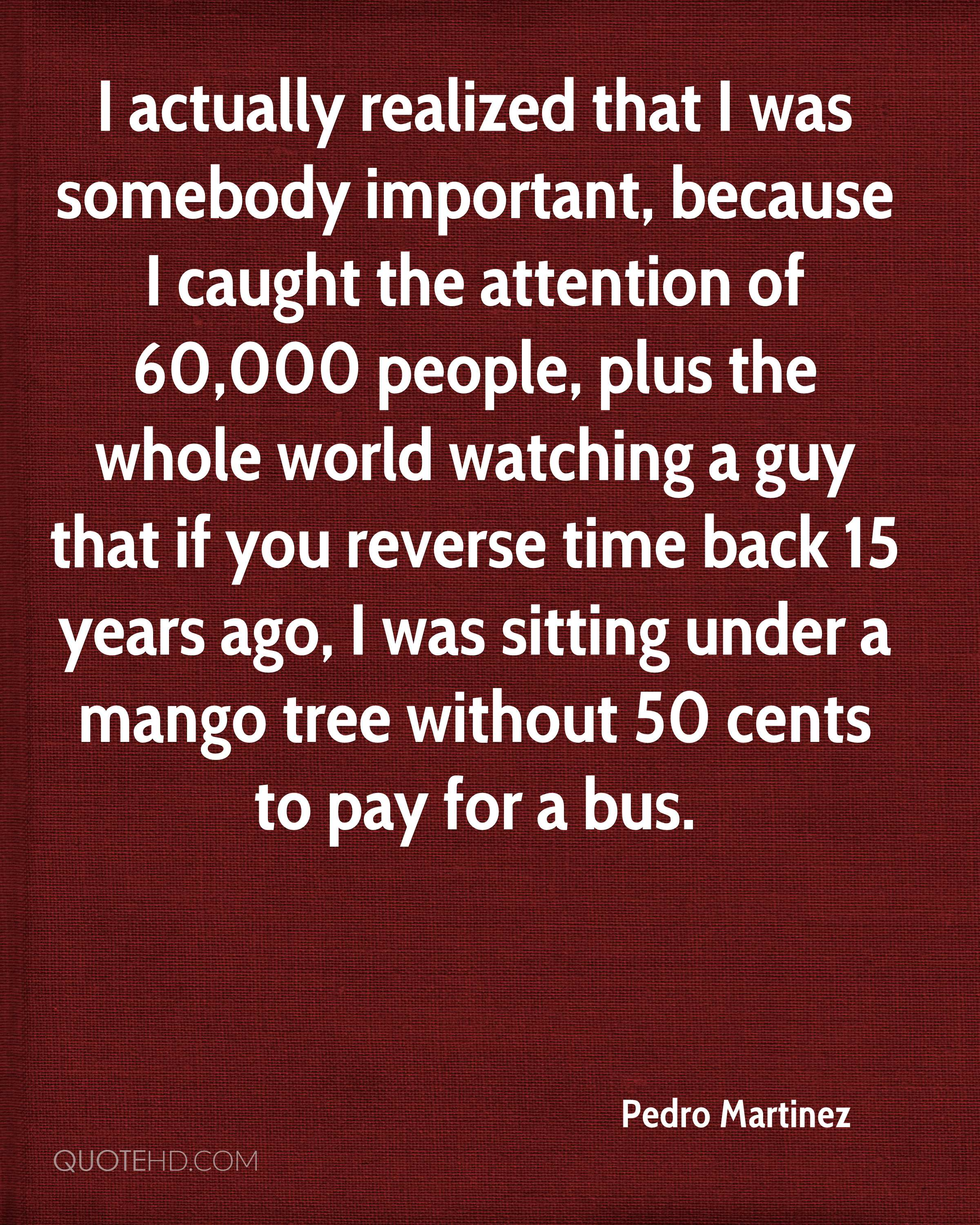 I actually realized that I was somebody important, because I caught the attention of 60,000 people, plus the whole world watching a guy that if you reverse time back 15 years ago, I was sitting under a mango tree without 50 cents to pay for a bus.