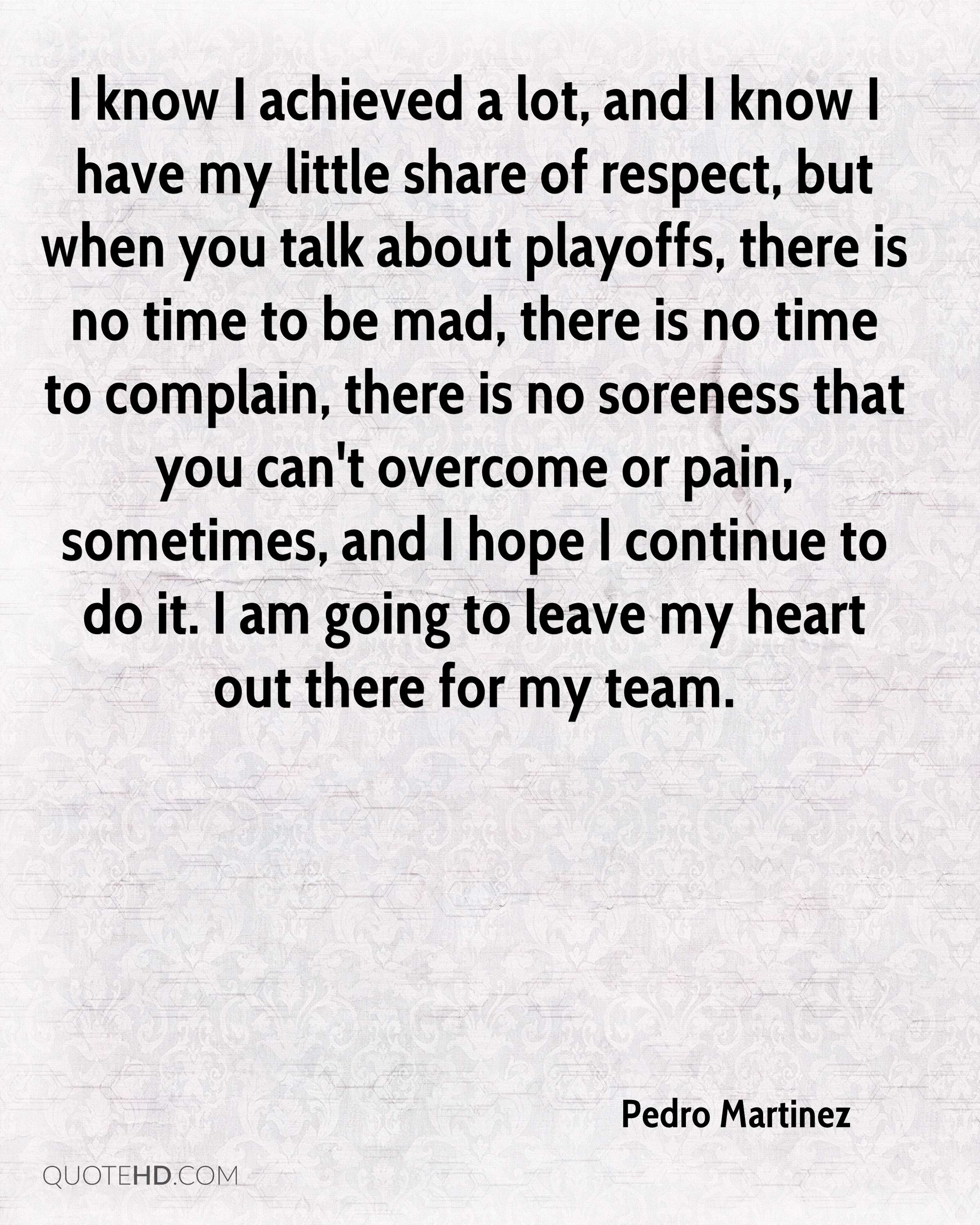 I know I achieved a lot, and I know I have my little share of respect, but when you talk about playoffs, there is no time to be mad, there is no time to complain, there is no soreness that you can't overcome or pain, sometimes, and I hope I continue to do it. I am going to leave my heart out there for my team.