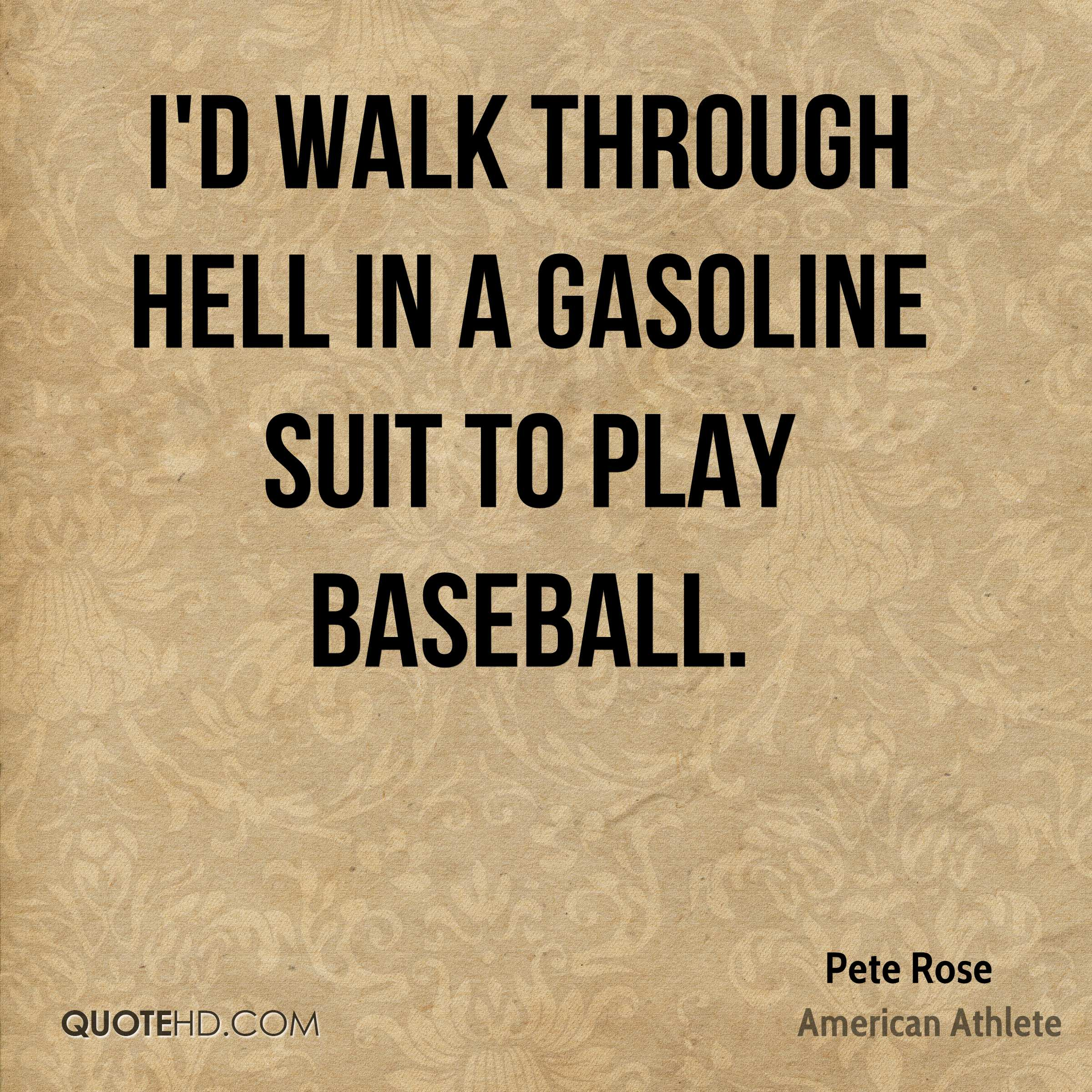 I'd walk through hell in a gasoline suit to play baseball.