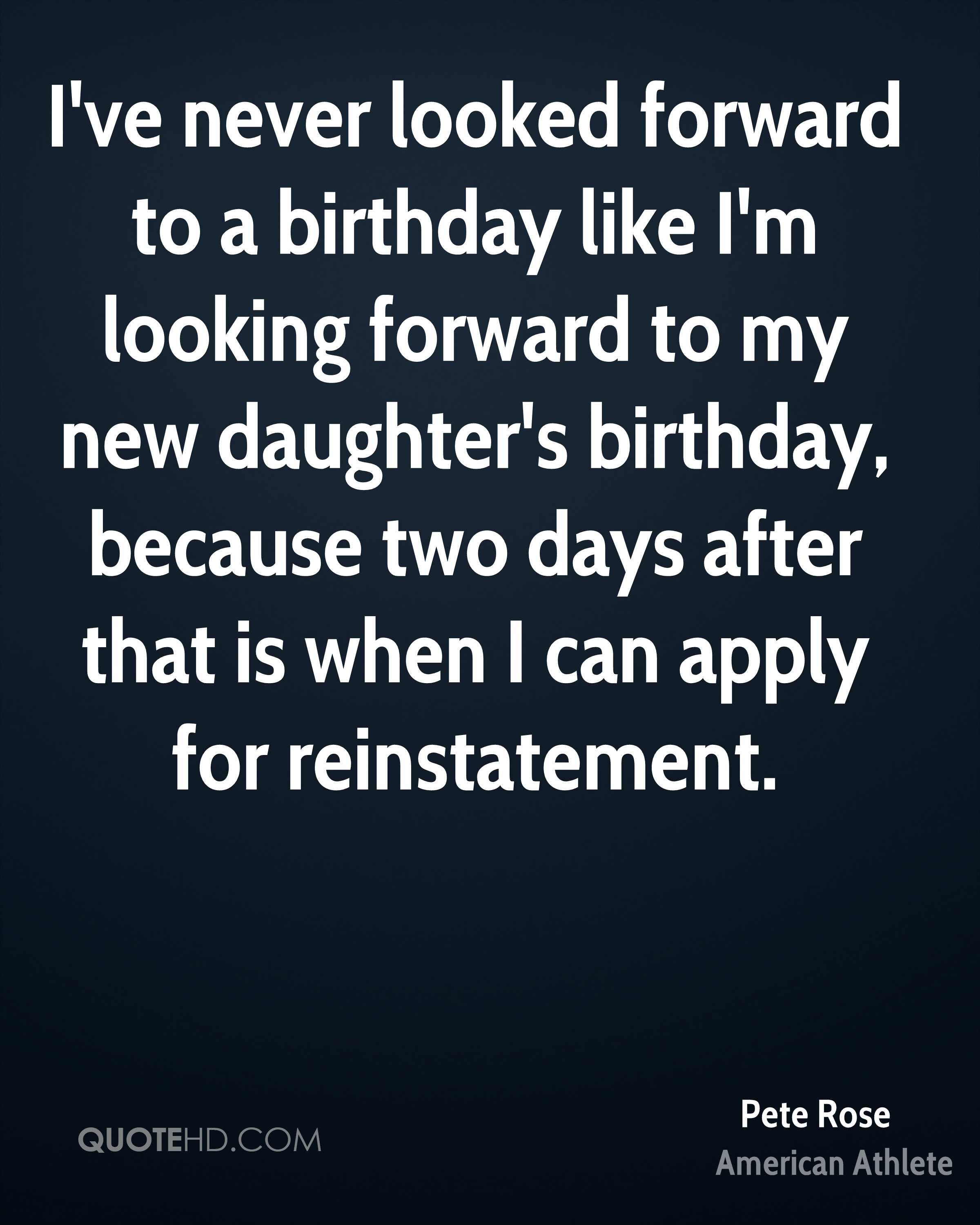 I've never looked forward to a birthday like I'm looking forward to my new daughter's birthday, because two days after that is when I can apply for reinstatement.