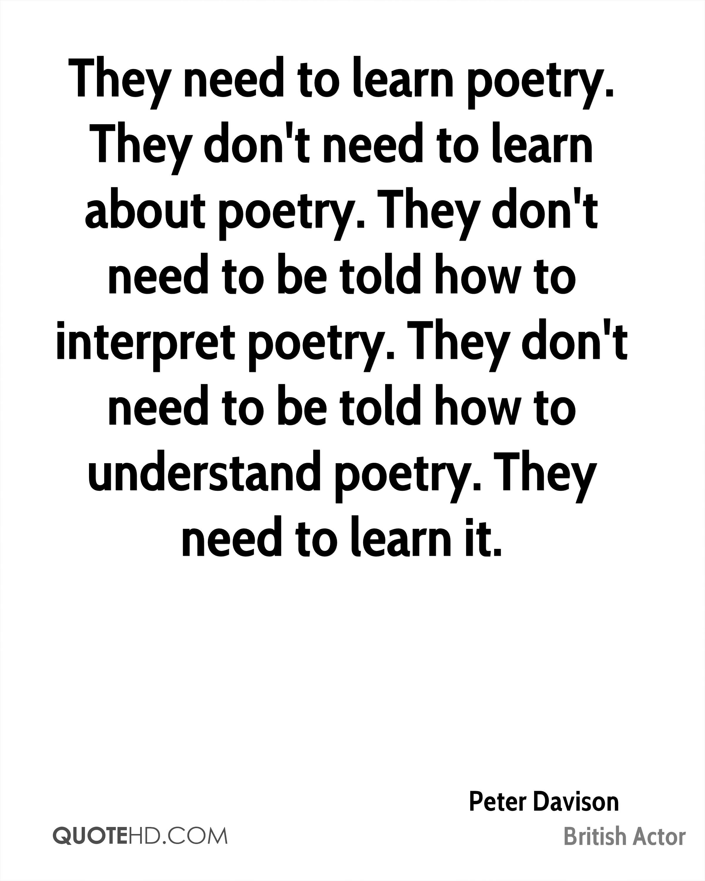 They need to learn poetry. They don't need to learn about poetry. They don't need to be told how to interpret poetry. They don't need to be told how to understand poetry. They need to learn it.