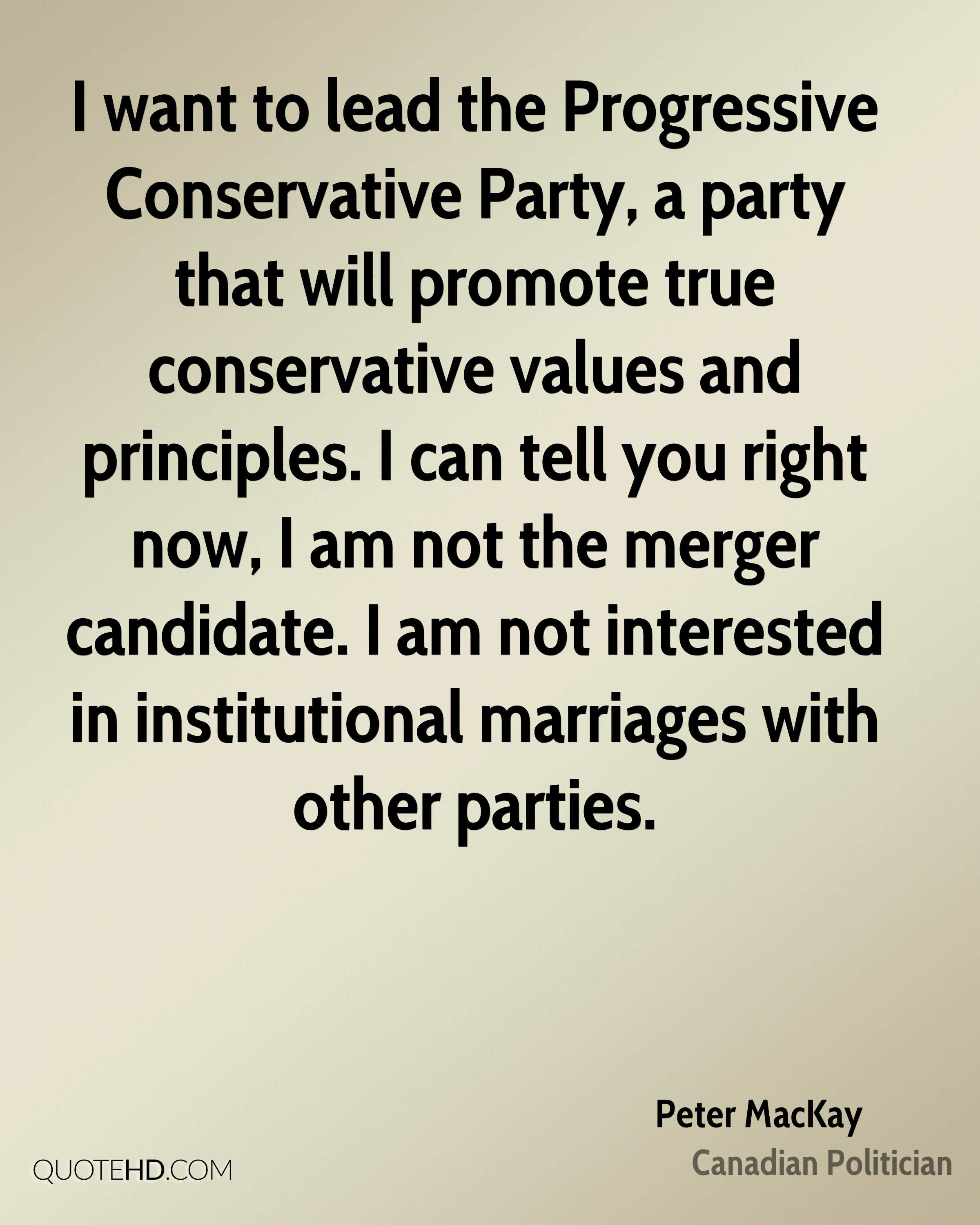 I want to lead the Progressive Conservative Party, a party that will promote true conservative values and principles. I can tell you right now, I am not the merger candidate. I am not interested in institutional marriages with other parties.