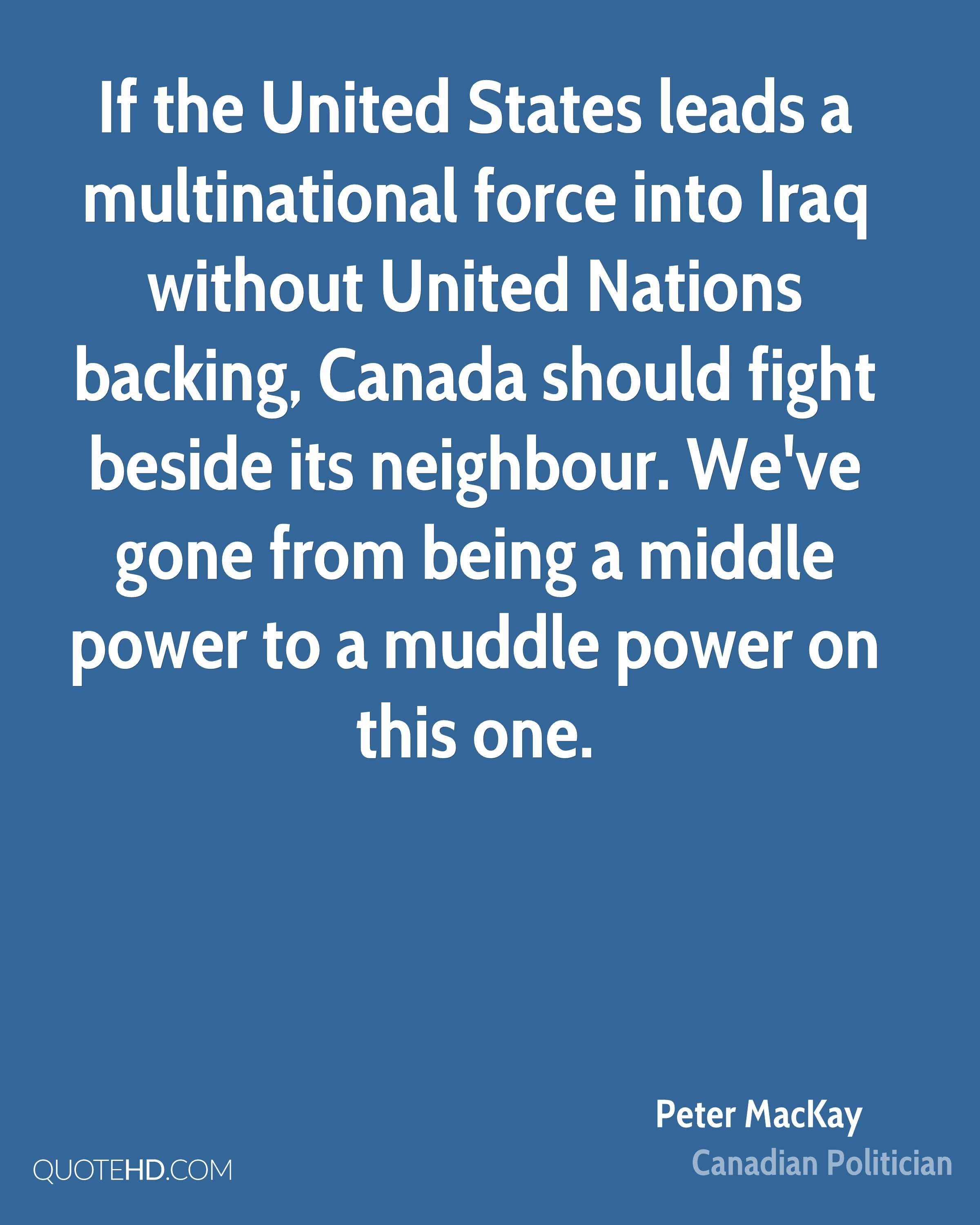 If the United States leads a multinational force into Iraq without United Nations backing, Canada should fight beside its neighbour. We've gone from being a middle power to a muddle power on this one.