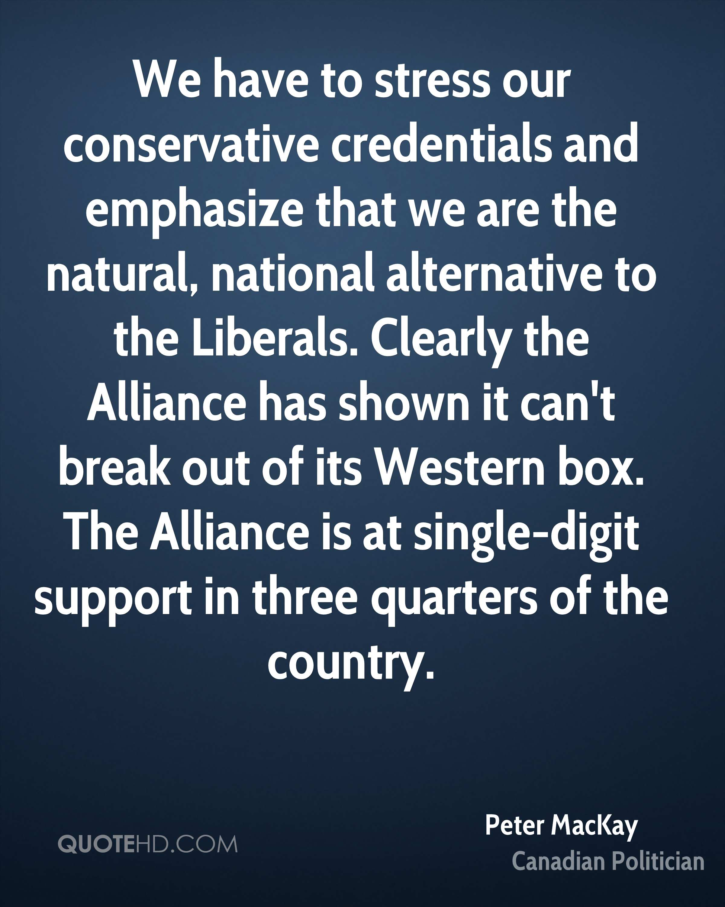 We have to stress our conservative credentials and emphasize that we are the natural, national alternative to the Liberals. Clearly the Alliance has shown it can't break out of its Western box. The Alliance is at single-digit support in three quarters of the country.