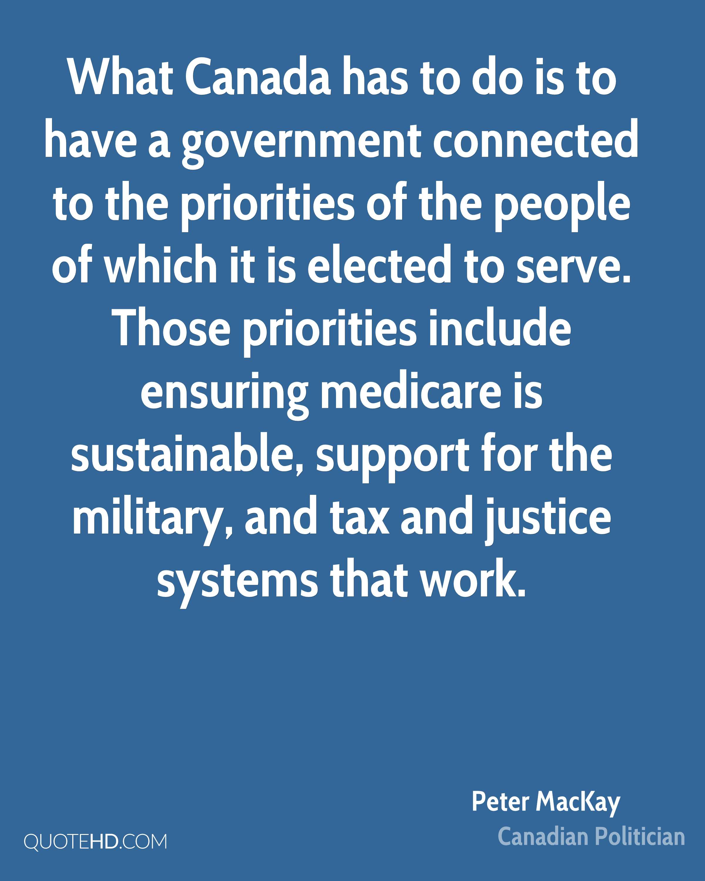 What Canada has to do is to have a government connected to the priorities of the people of which it is elected to serve. Those priorities include ensuring medicare is sustainable, support for the military, and tax and justice systems that work.