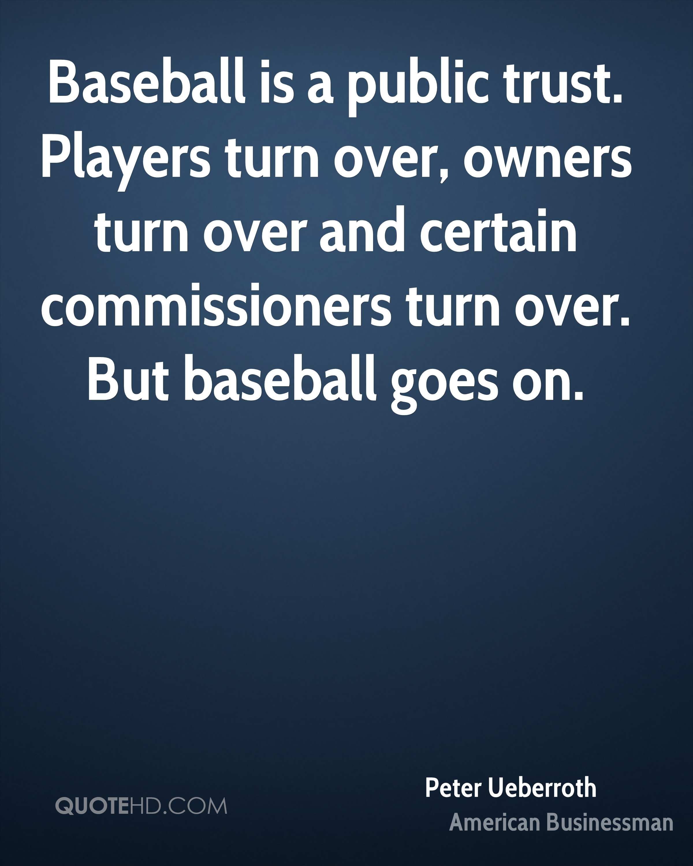 Baseball is a public trust. Players turn over, owners turn over and certain commissioners turn over. But baseball goes on.