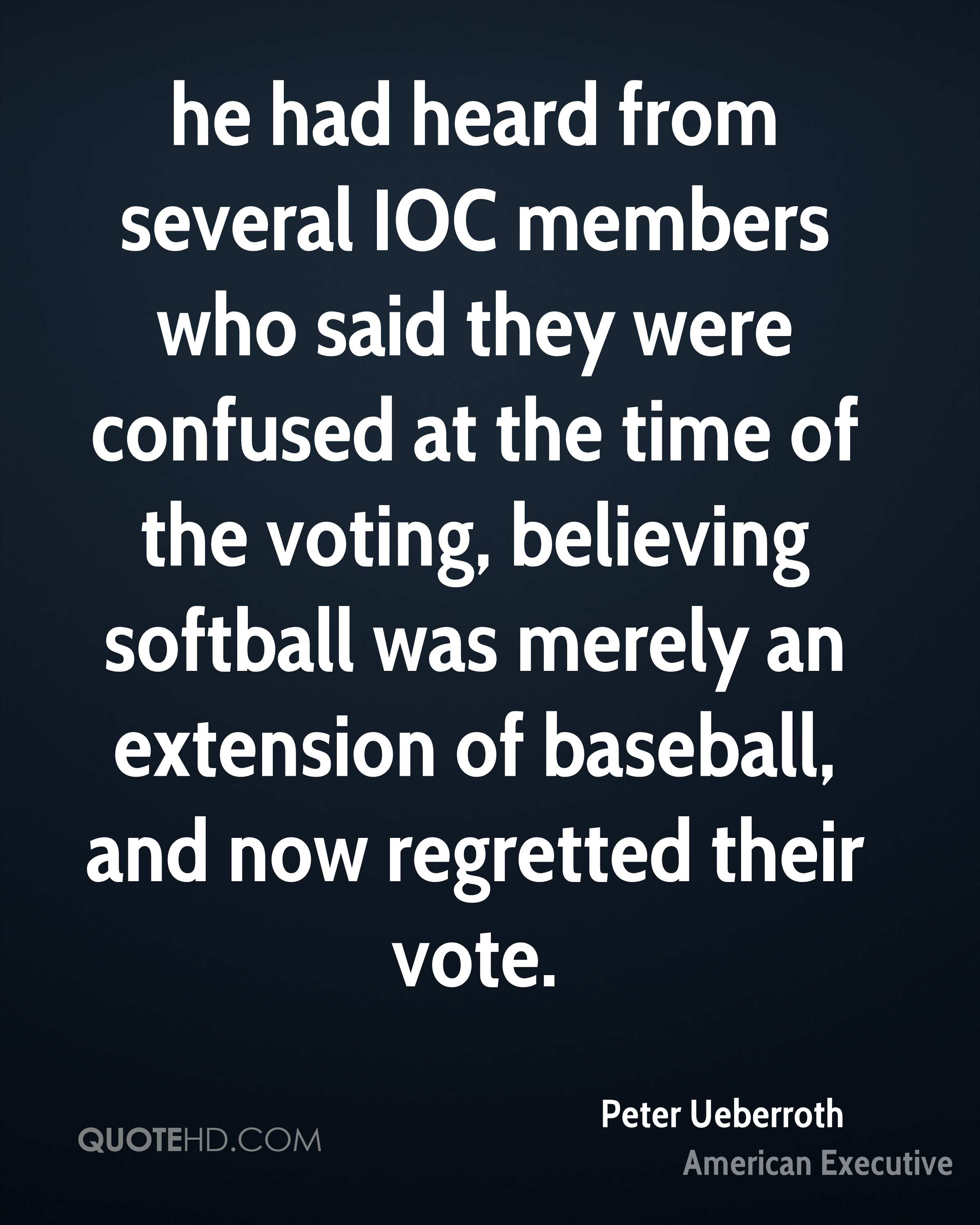 he had heard from several IOC members who said they were confused at the time of the voting, believing softball was merely an extension of baseball, and now regretted their vote.