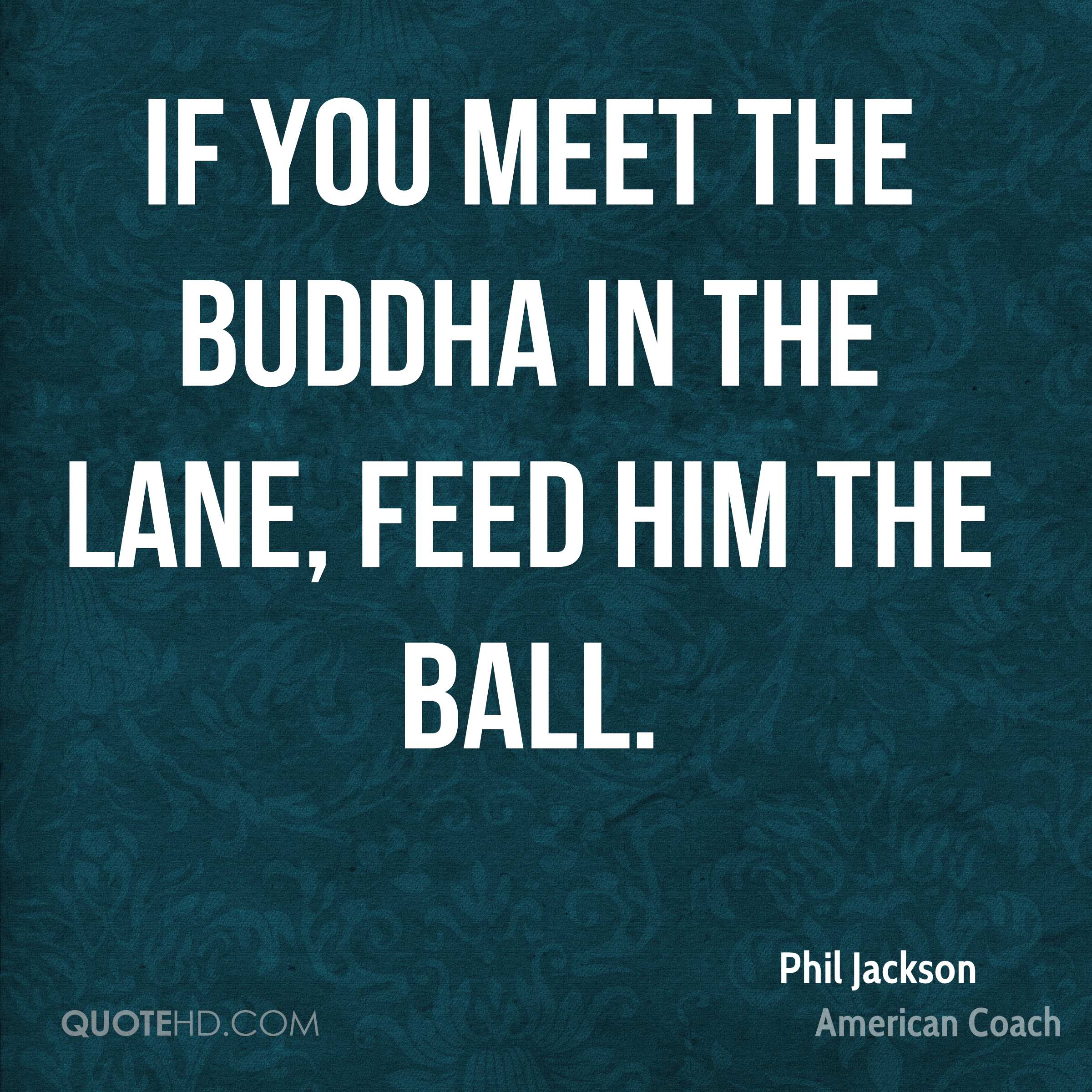 If you meet the Buddha in the lane, feed him the ball.