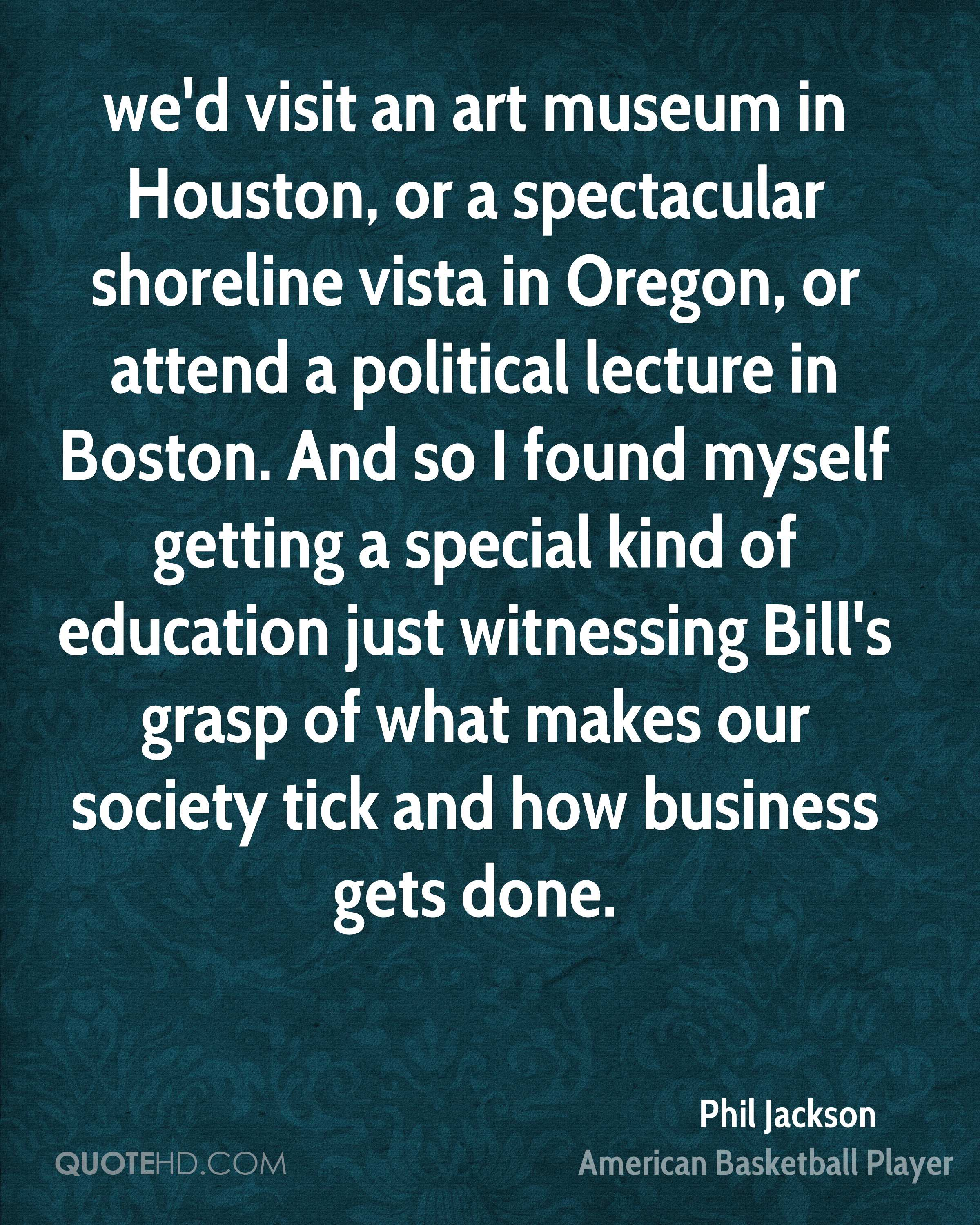 we'd visit an art museum in Houston, or a spectacular shoreline vista in Oregon, or attend a political lecture in Boston. And so I found myself getting a special kind of education just witnessing Bill's grasp of what makes our society tick and how business gets done.
