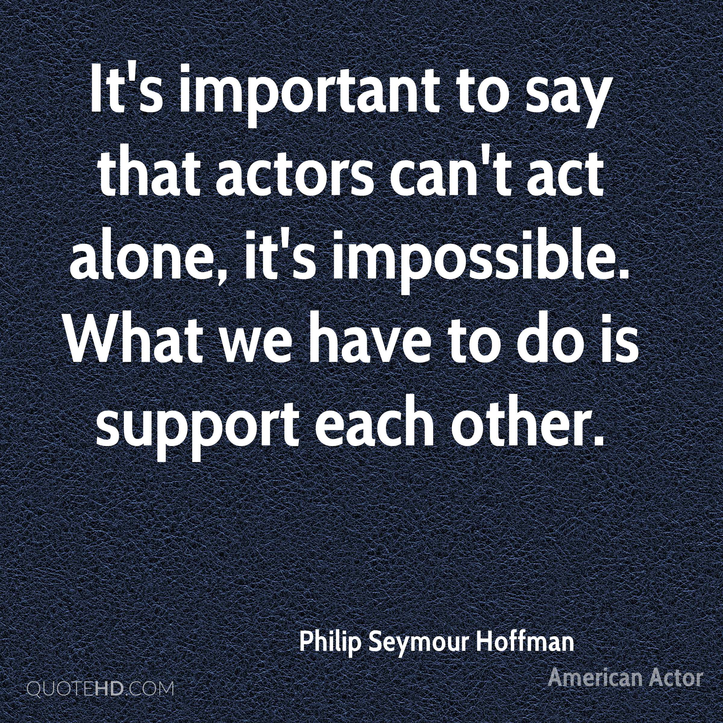 It's important to say that actors can't act alone, it's impossible. What we have to do is support each other.