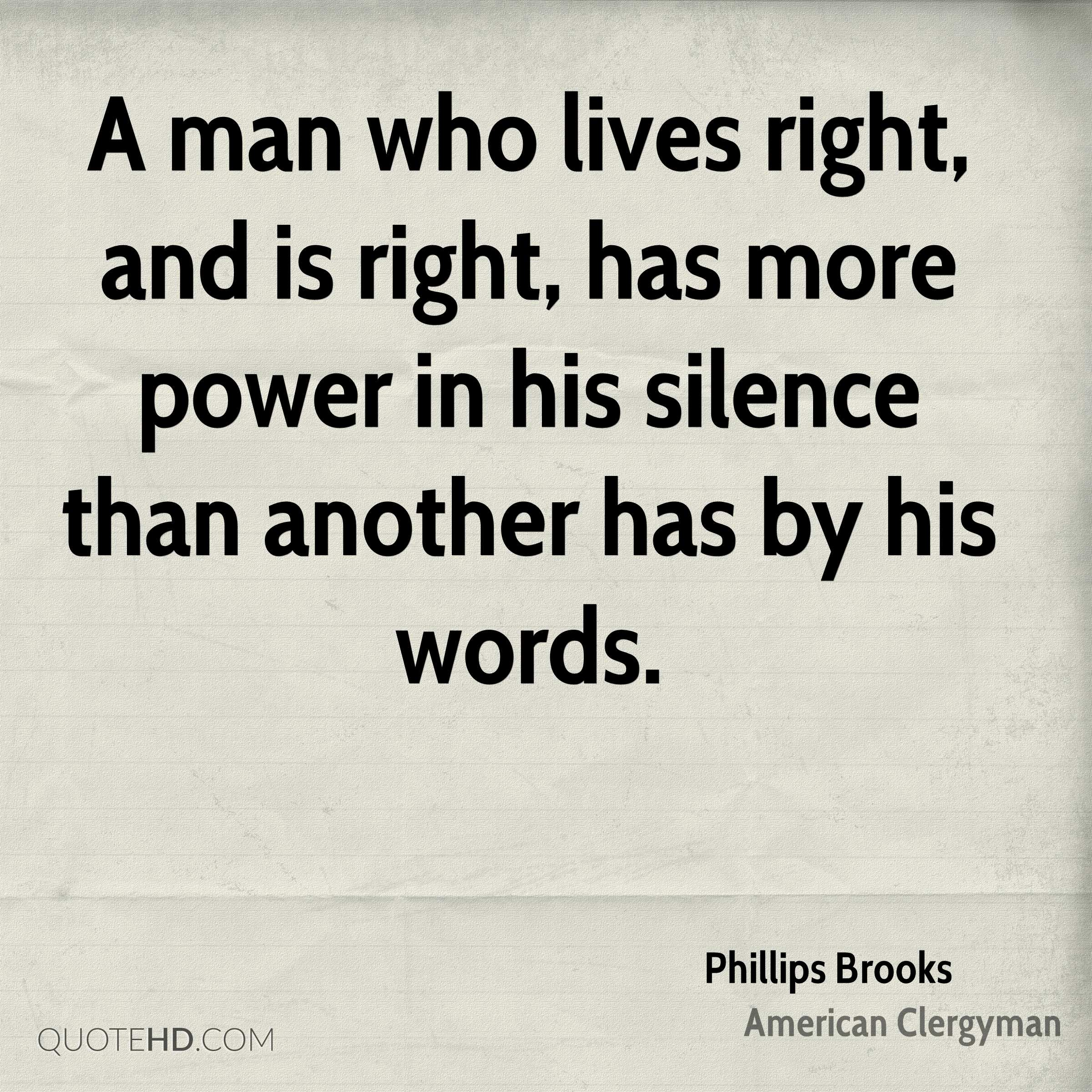 A man who lives right, and is right, has more power in his silence than another has by his words.