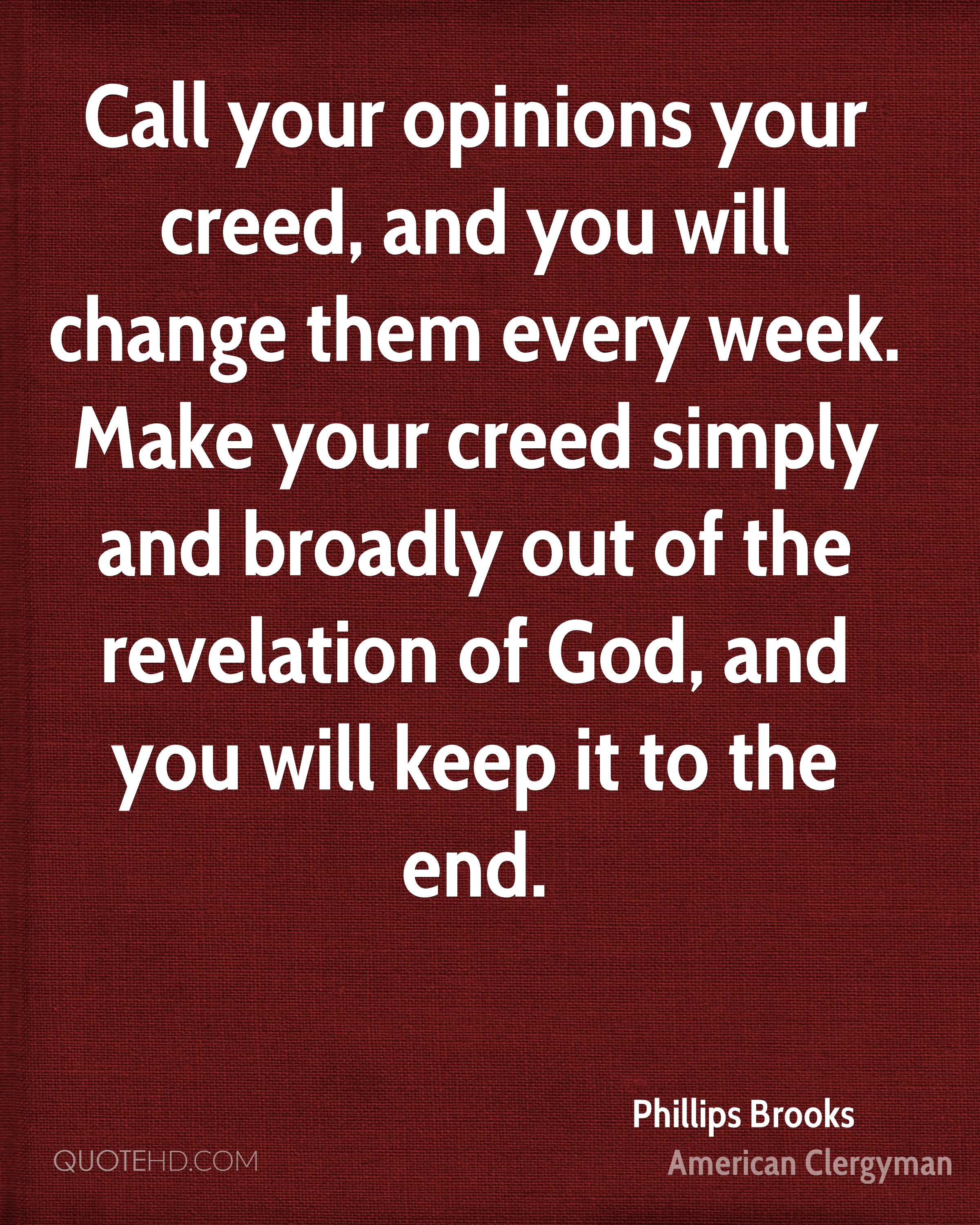 Call your opinions your creed, and you will change them every week. Make your creed simply and broadly out of the revelation of God, and you will keep it to the end.