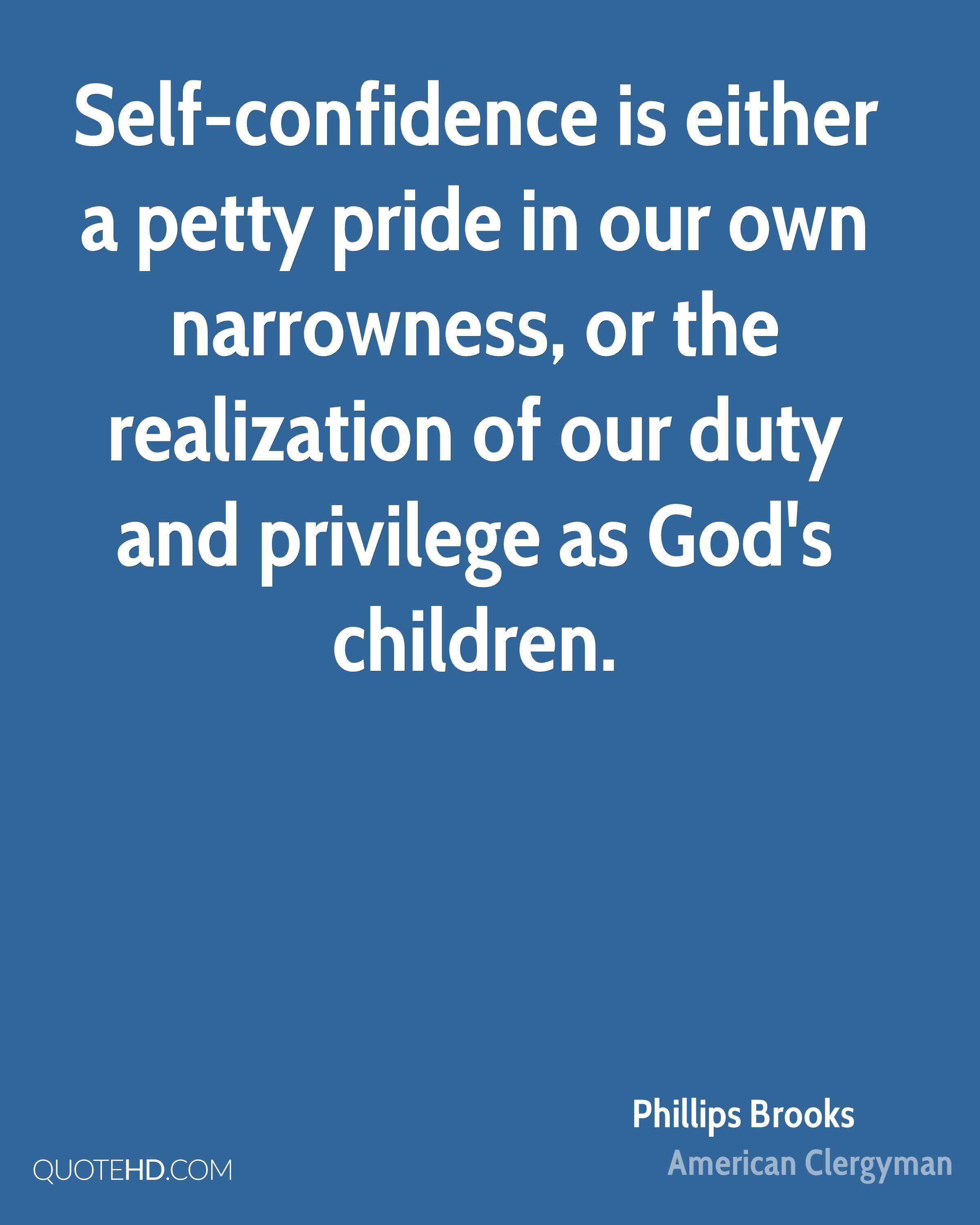 Self-confidence is either a petty pride in our own narrowness, or the realization of our duty and privilege as God's children.