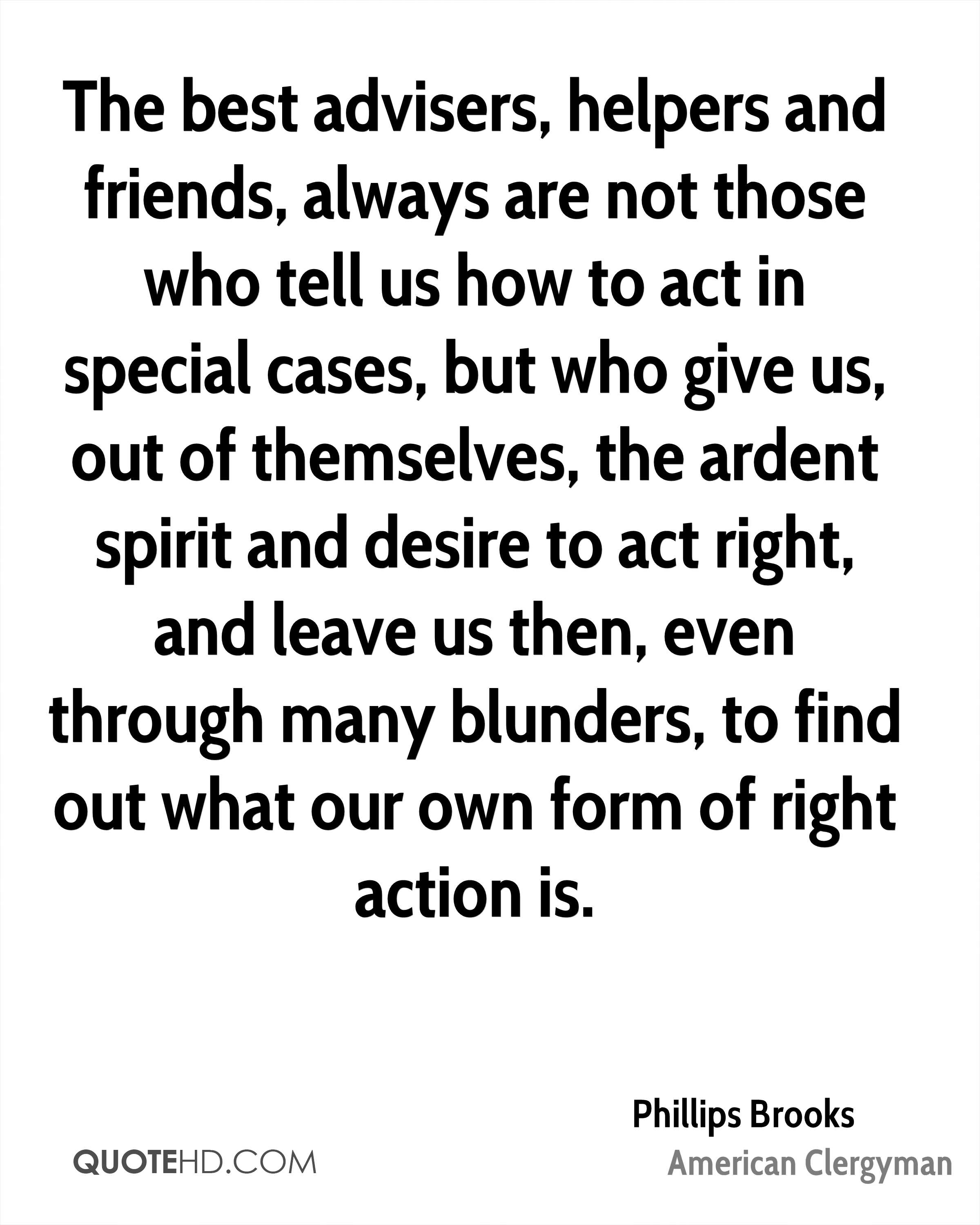 The best advisers, helpers and friends, always are not those who tell us how to act in special cases, but who give us, out of themselves, the ardent spirit and desire to act right, and leave us then, even through many blunders, to find out what our own form of right action is.