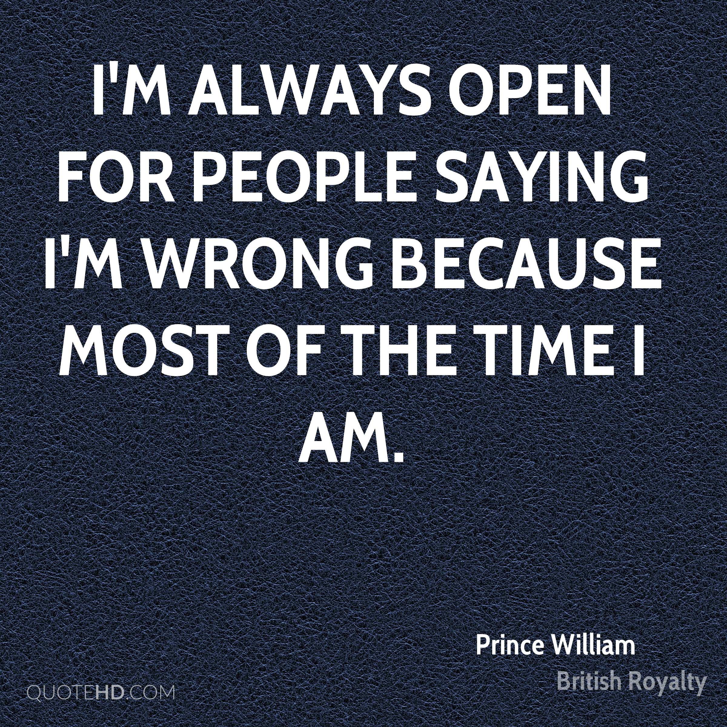 I'm always open for people saying I'm wrong because most of the time I am.