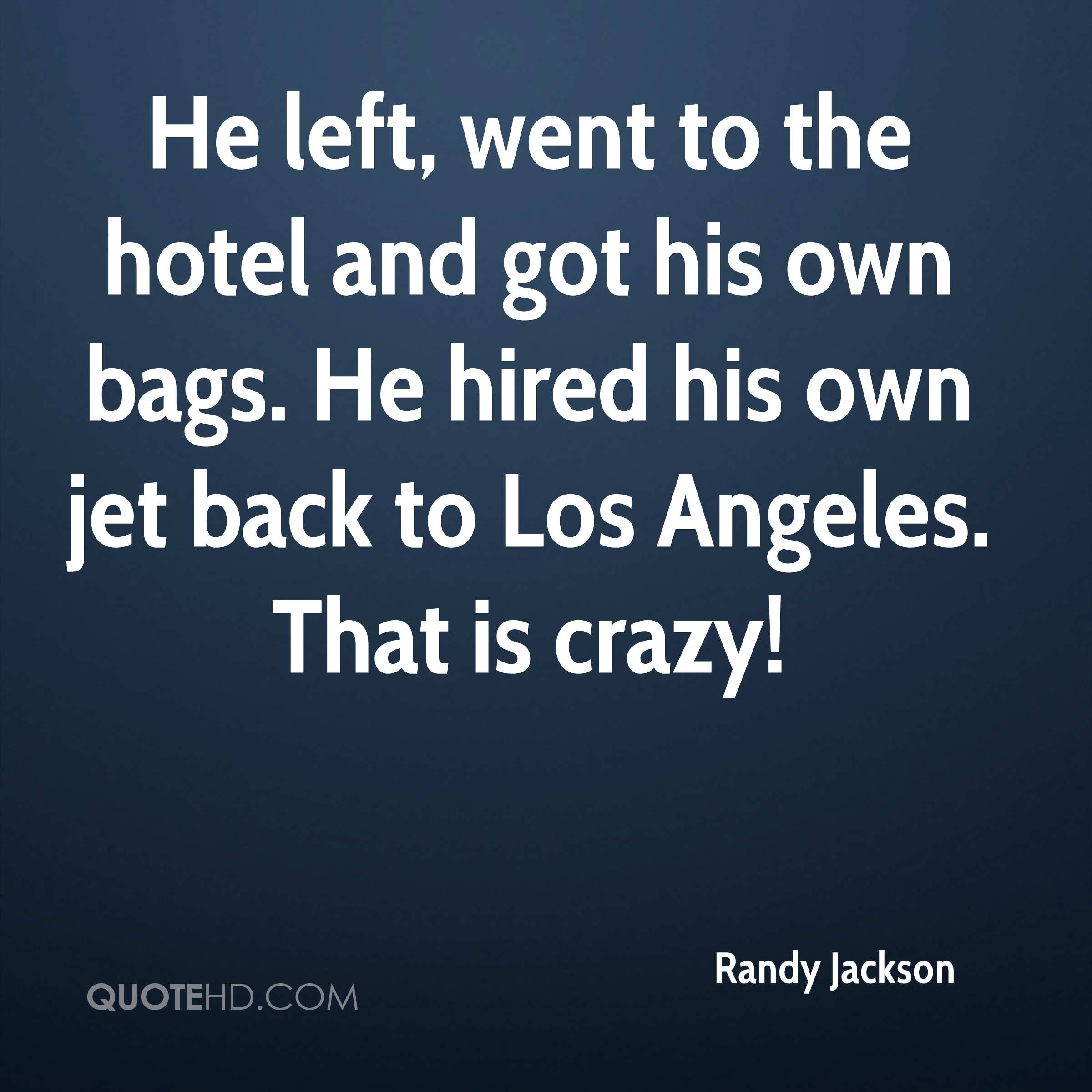 He left, went to the hotel and got his own bags. He hired his own jet back to Los Angeles. That is crazy!