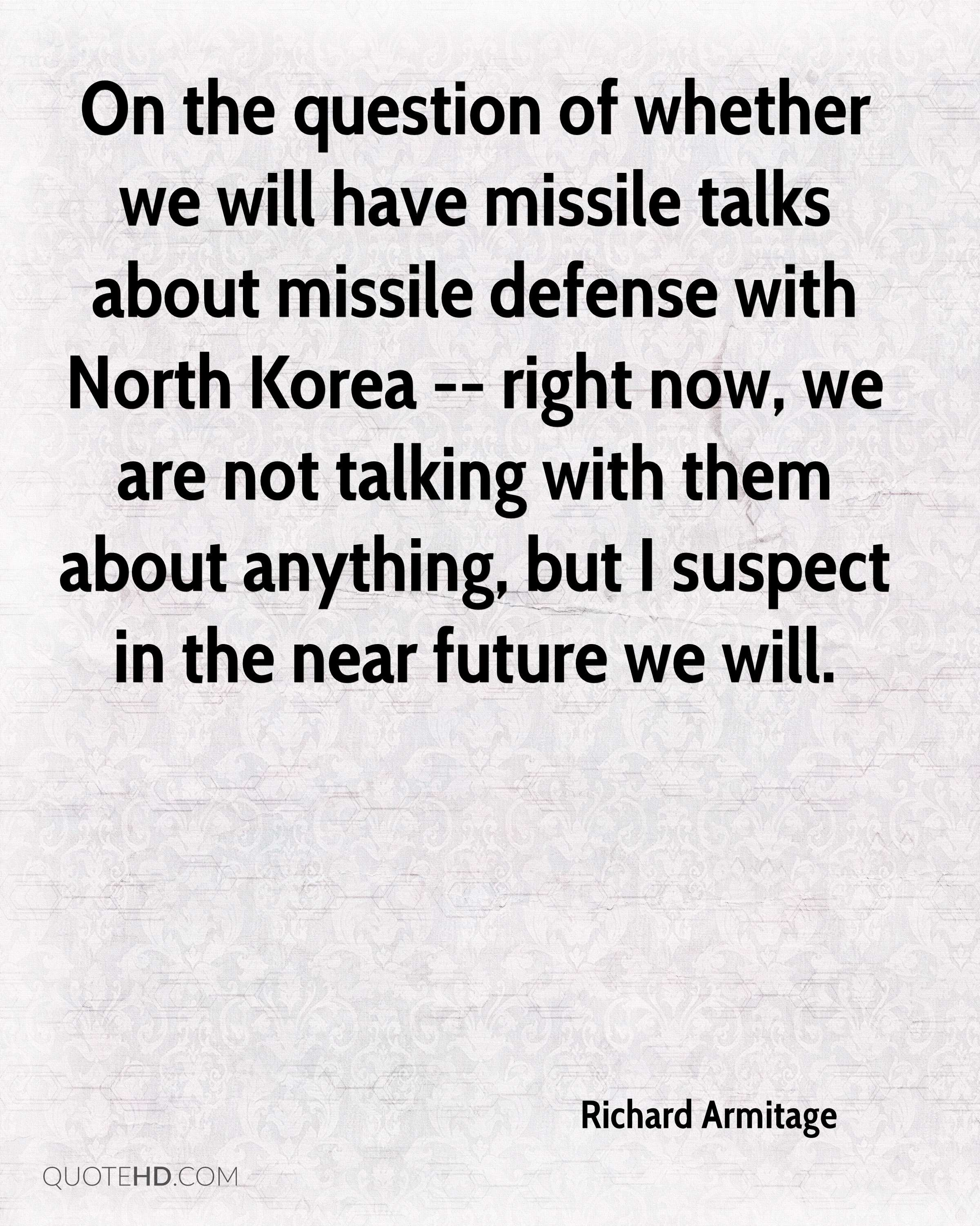 On the question of whether we will have missile talks about missile defense with North Korea -- right now, we are not talking with them about anything, but I suspect in the near future we will.