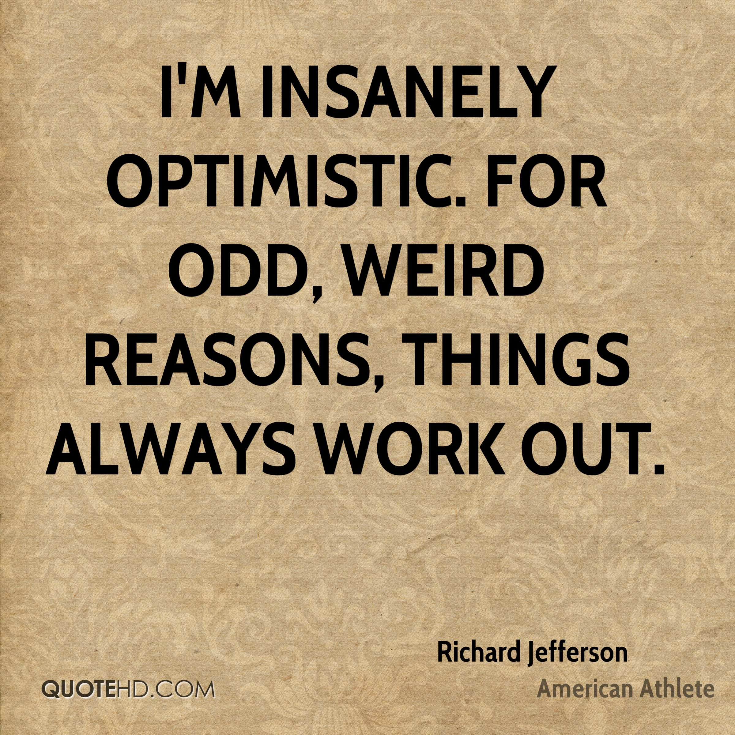 I'm insanely optimistic. For odd, weird reasons, things always work out.