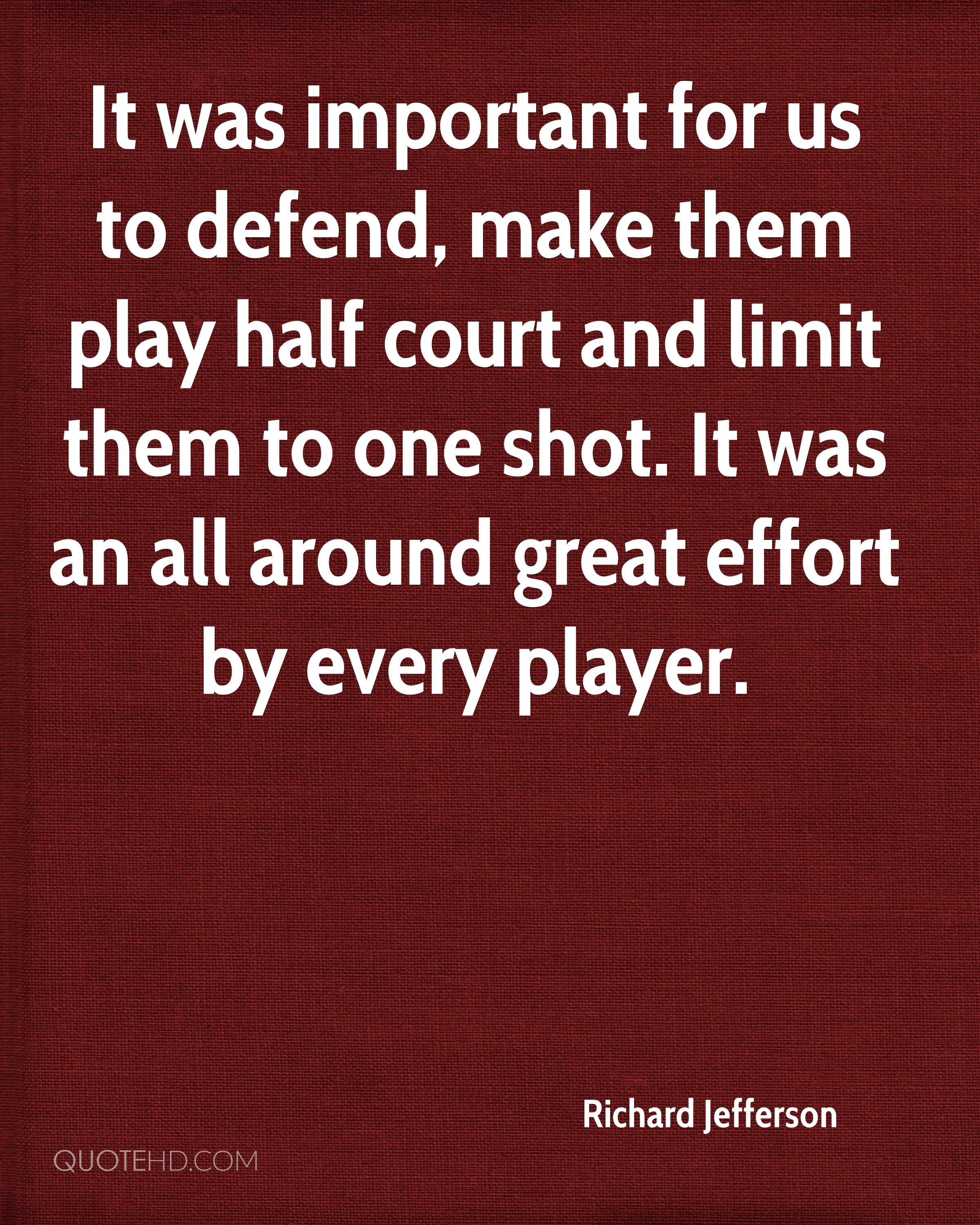 It was important for us to defend, make them play half court and limit them to one shot. It was an all around great effort by every player.